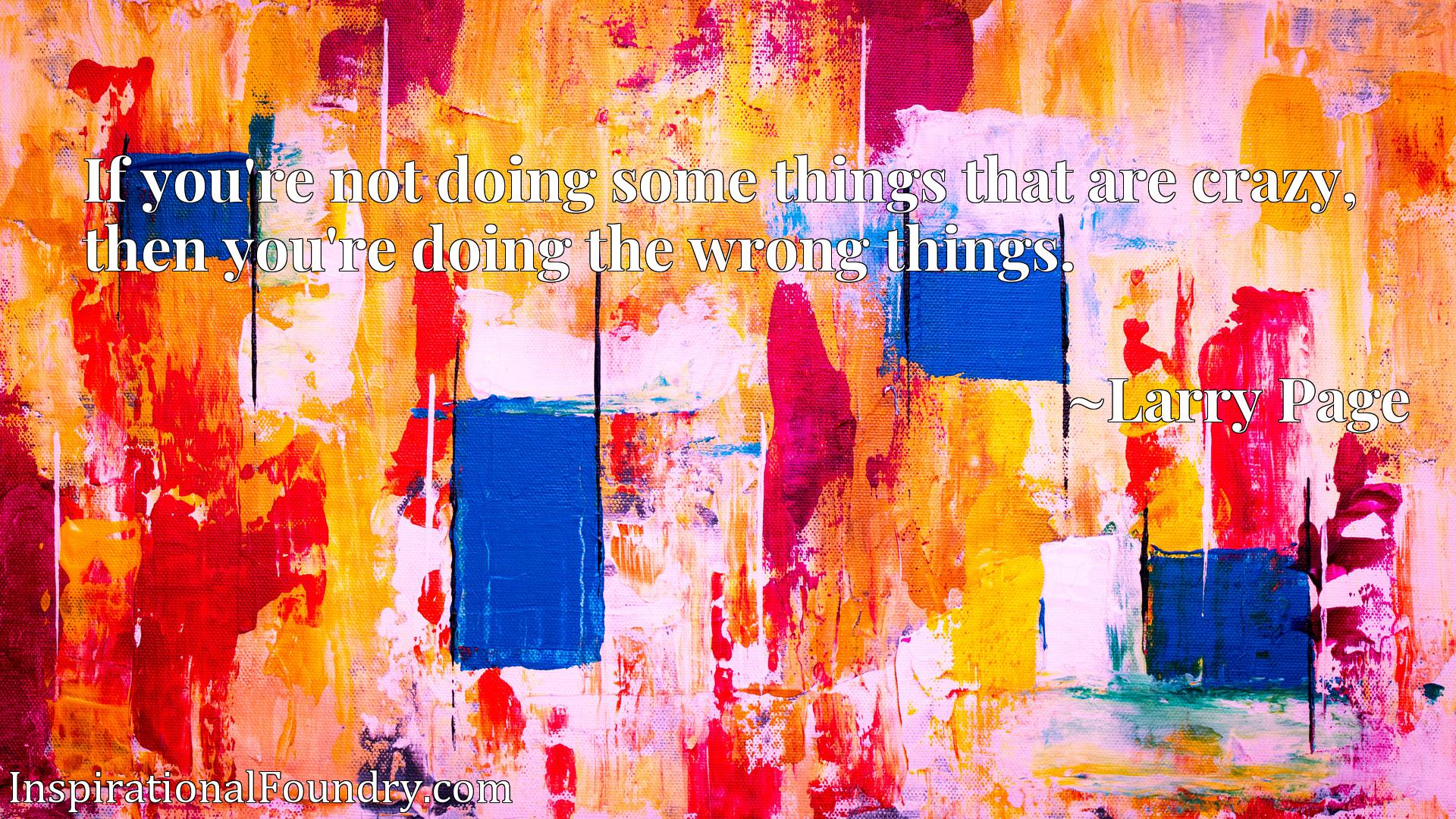 If you're not doing some things that are crazy, then you're doing the wrong things.