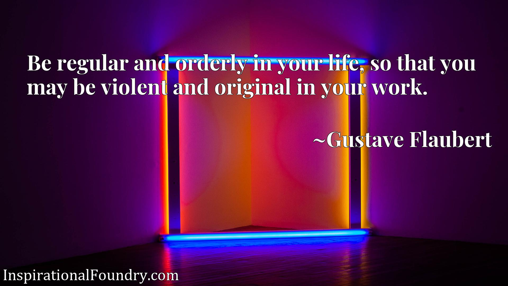 Be regular and orderly in your life, so that you may be violent and original in your work.
