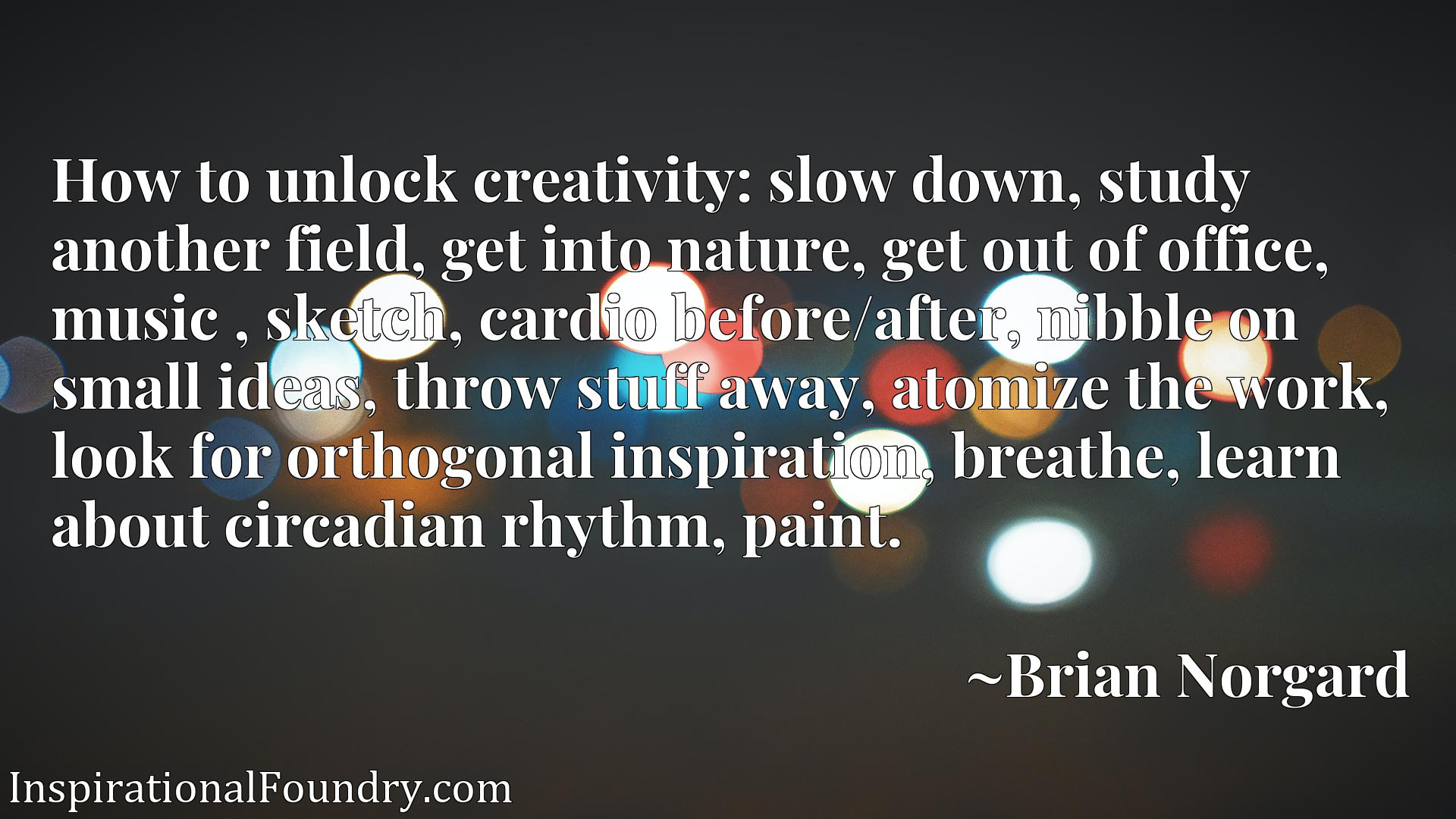 How to unlock creativity: slow down, study another field, get into nature, get out of office, music , sketch, cardio before/after, nibble on small ideas, throw stuff away, atomize the work, look for orthogonal inspiration, breathe, learn about circadian rhythm, paint.