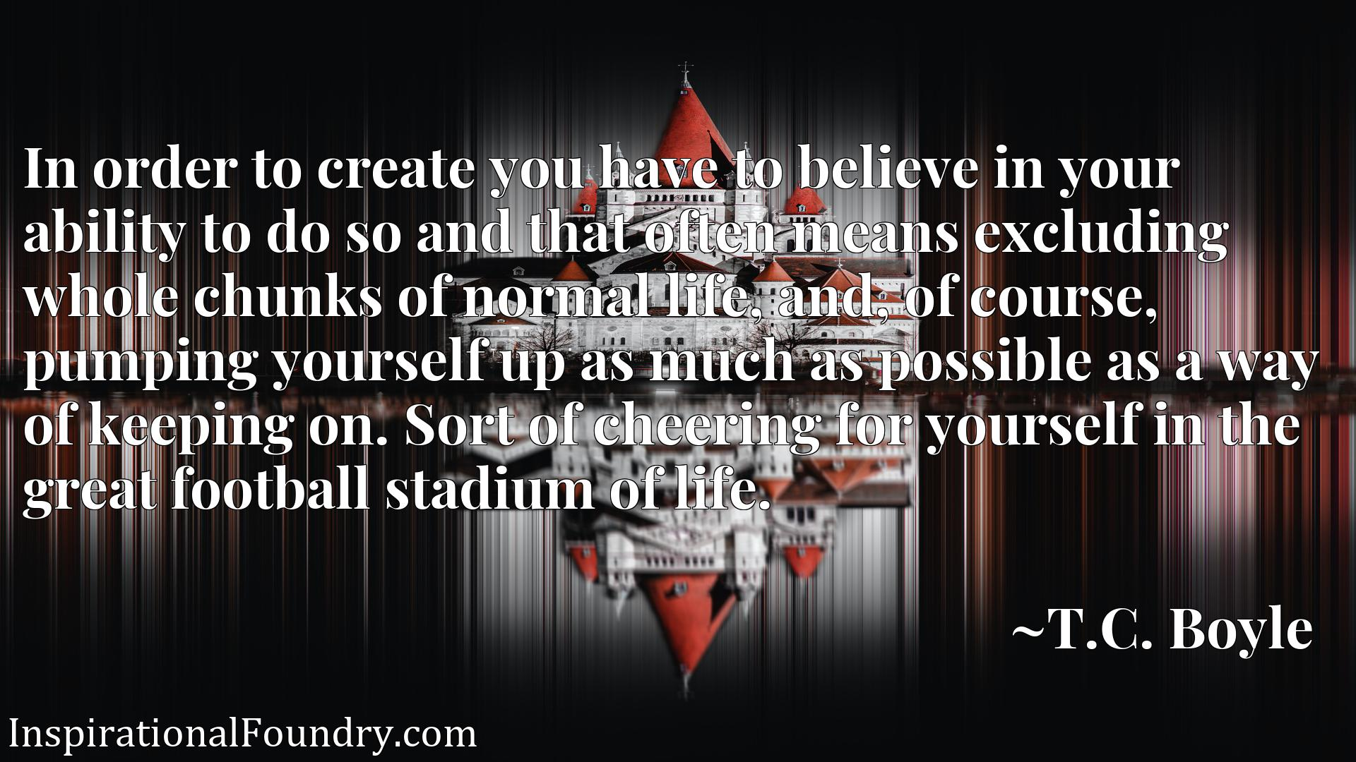 In order to create you have to believe in your ability to do so and that often means excluding whole chunks of normal life, and, of course, pumping yourself up as much as possible as a way of keeping on. Sort of cheering for yourself in the great football stadium of life.