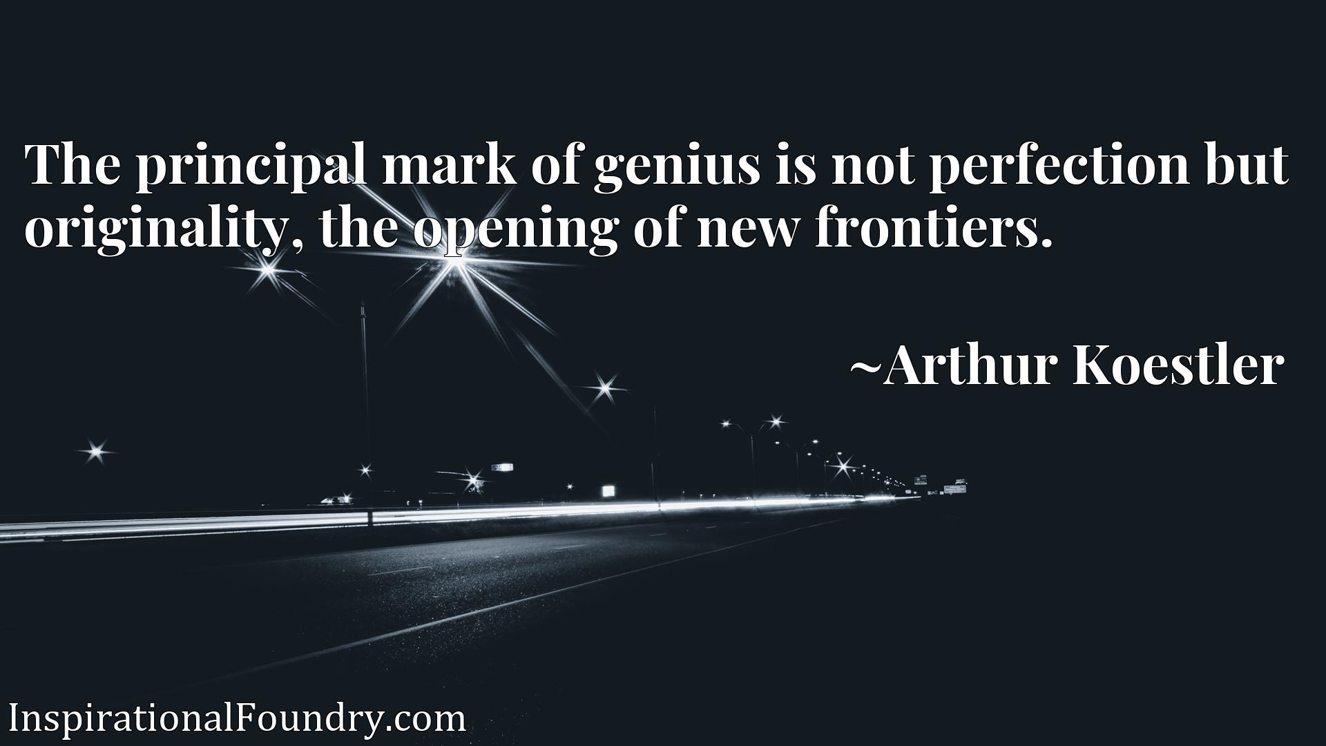 The principal mark of genius is not perfection but originality, the opening of new frontiers.