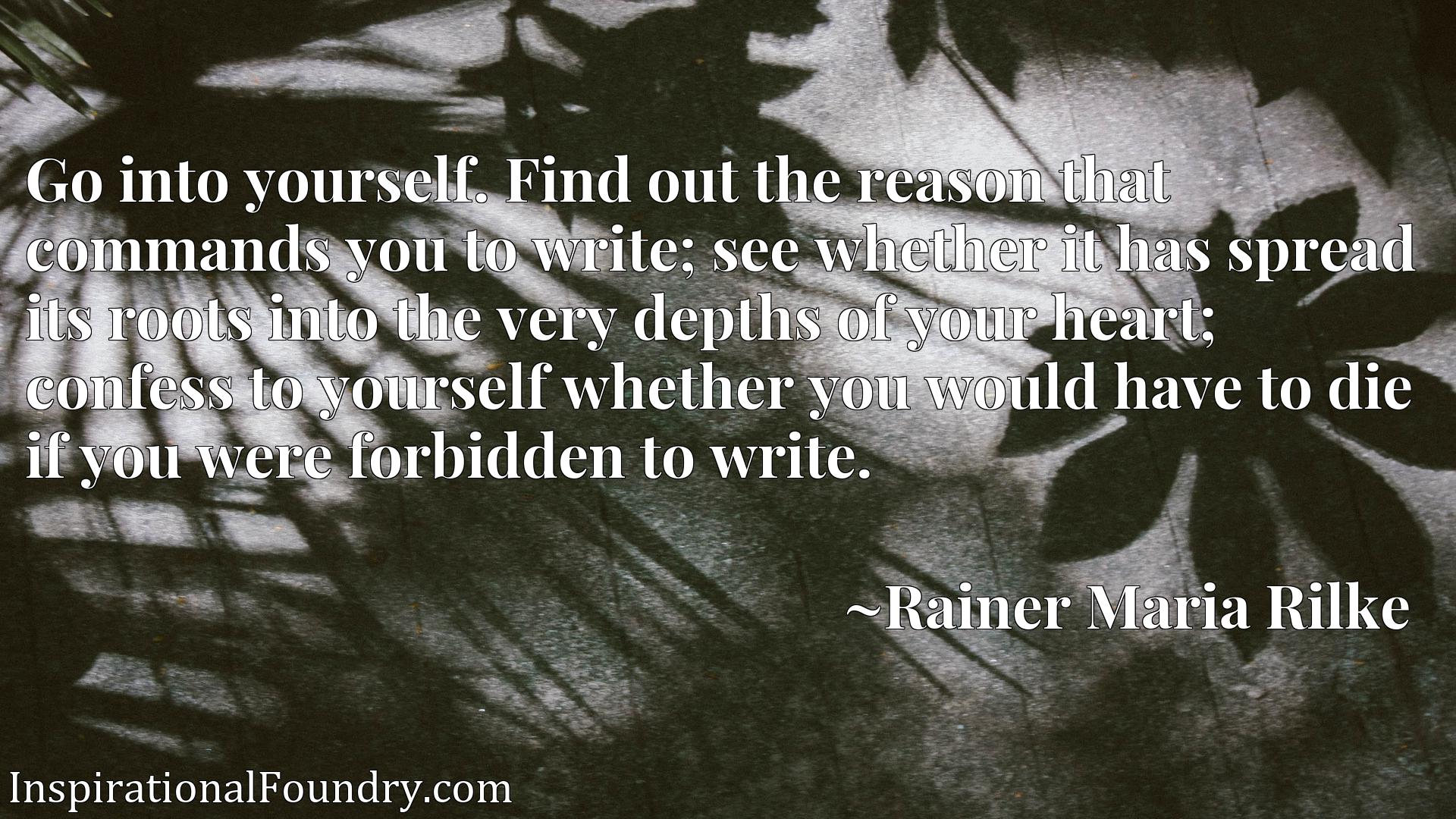 Go into yourself. Find out the reason that commands you to write; see whether it has spread its roots into the very depths of your heart; confess to yourself whether you would have to die if you were forbidden to write.