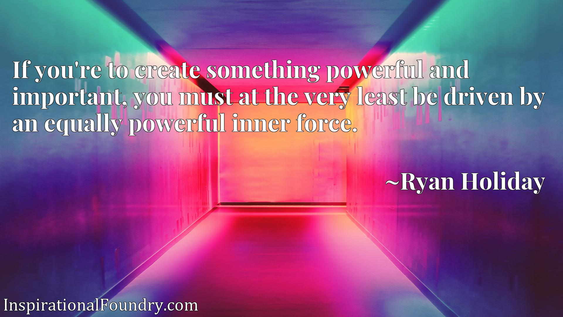 If you're to create something powerful and important, you must at the very least be driven by an equally powerful inner force.