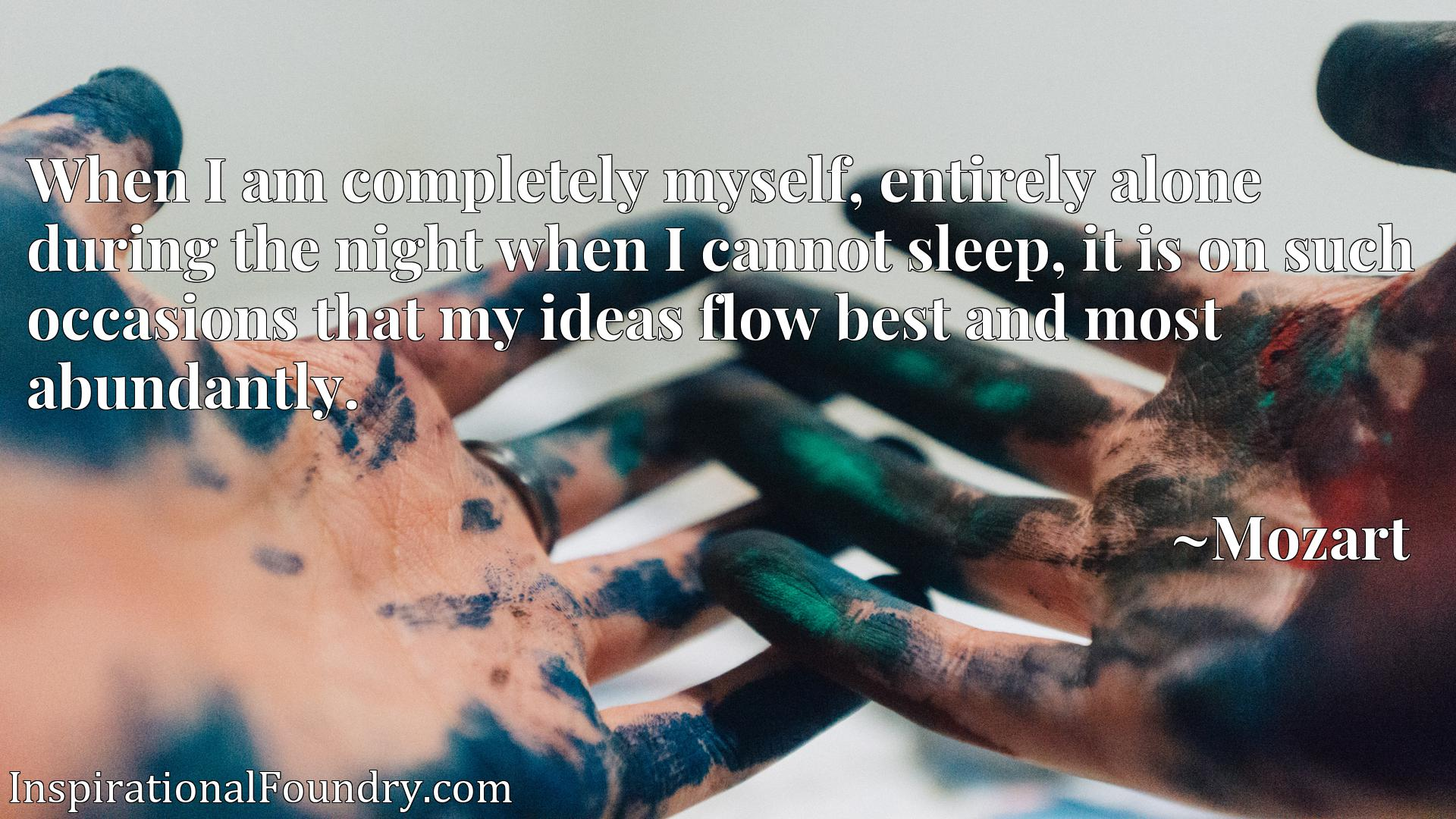 When I am completely myself, entirely alone during the night when I cannot sleep, it is on such occasions that my ideas flow best and most abundantly.