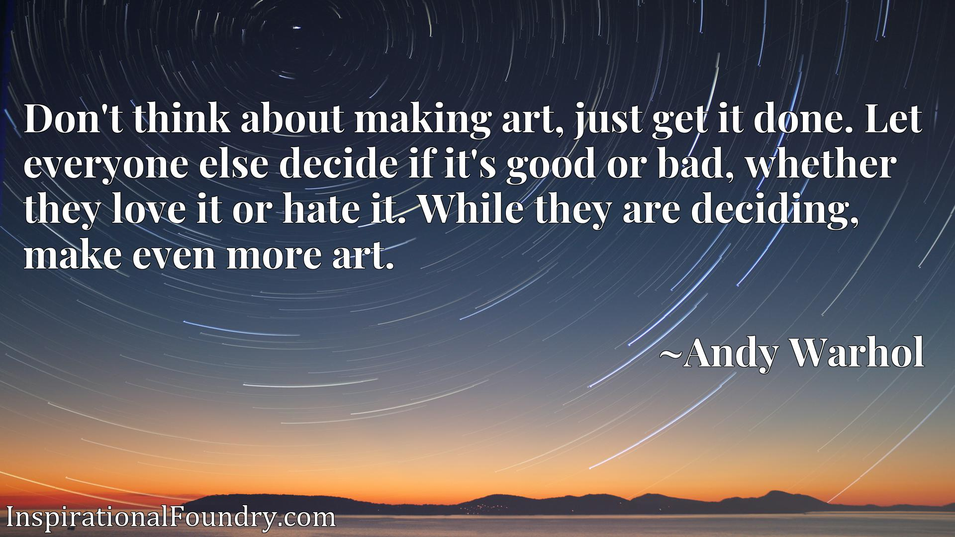Don't think about making art, just get it done. Let everyone else decide if it's good or bad, whether they love it or hate it. While they are deciding, make even more art.