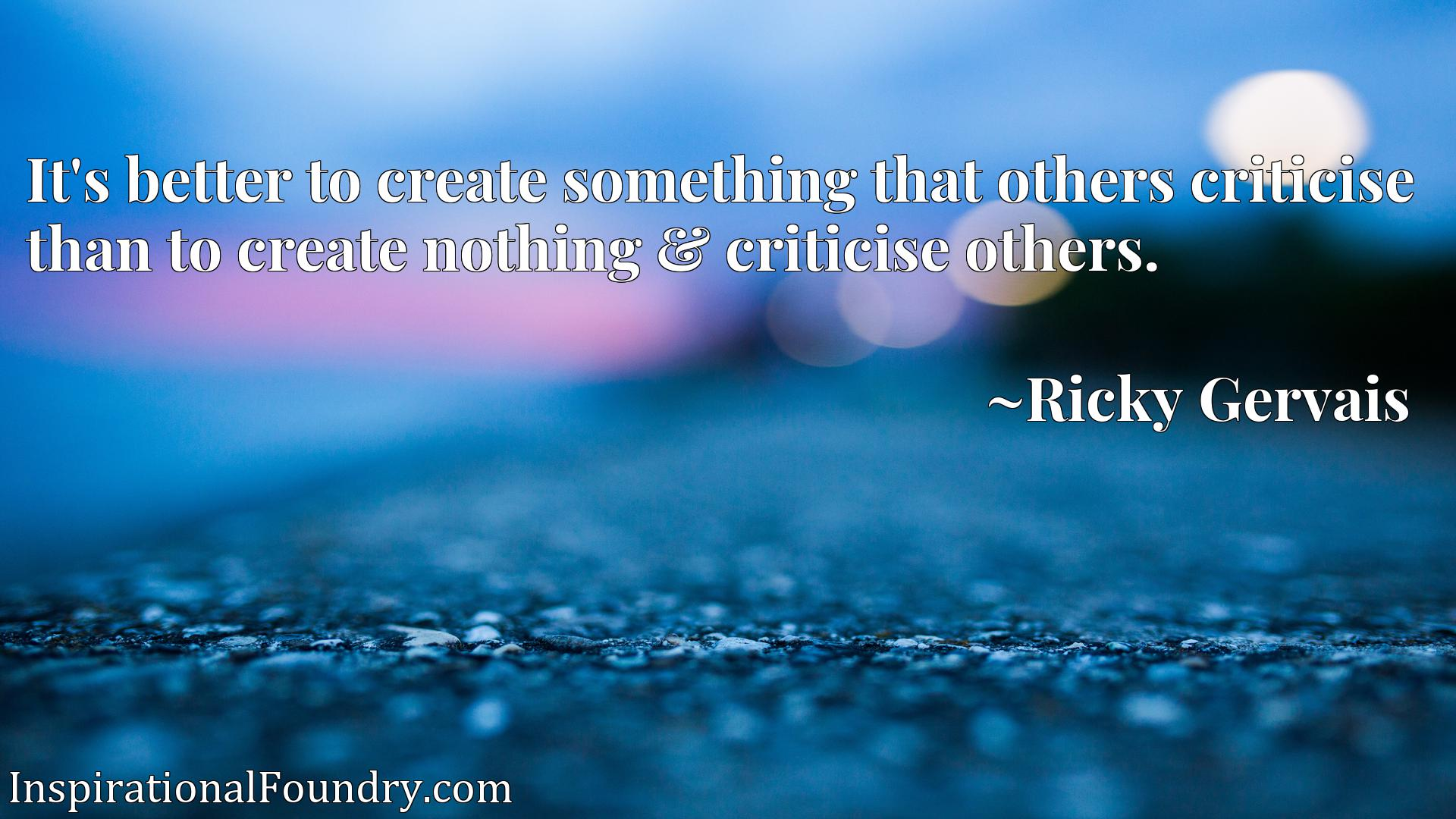 It's better to create something that others criticise than to create nothing & criticise others.
