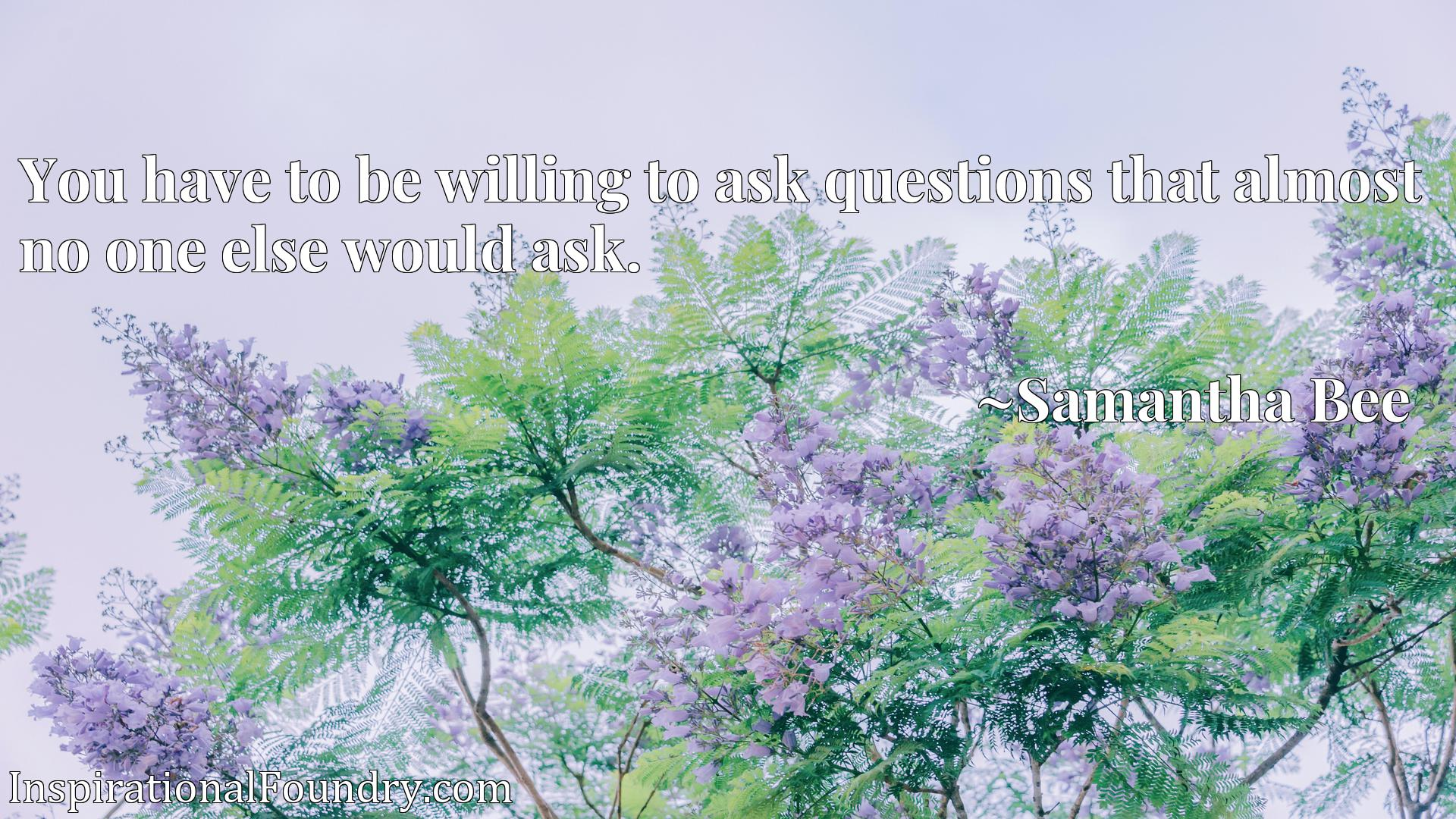 You have to be willing to ask questions that almost no one else would ask.