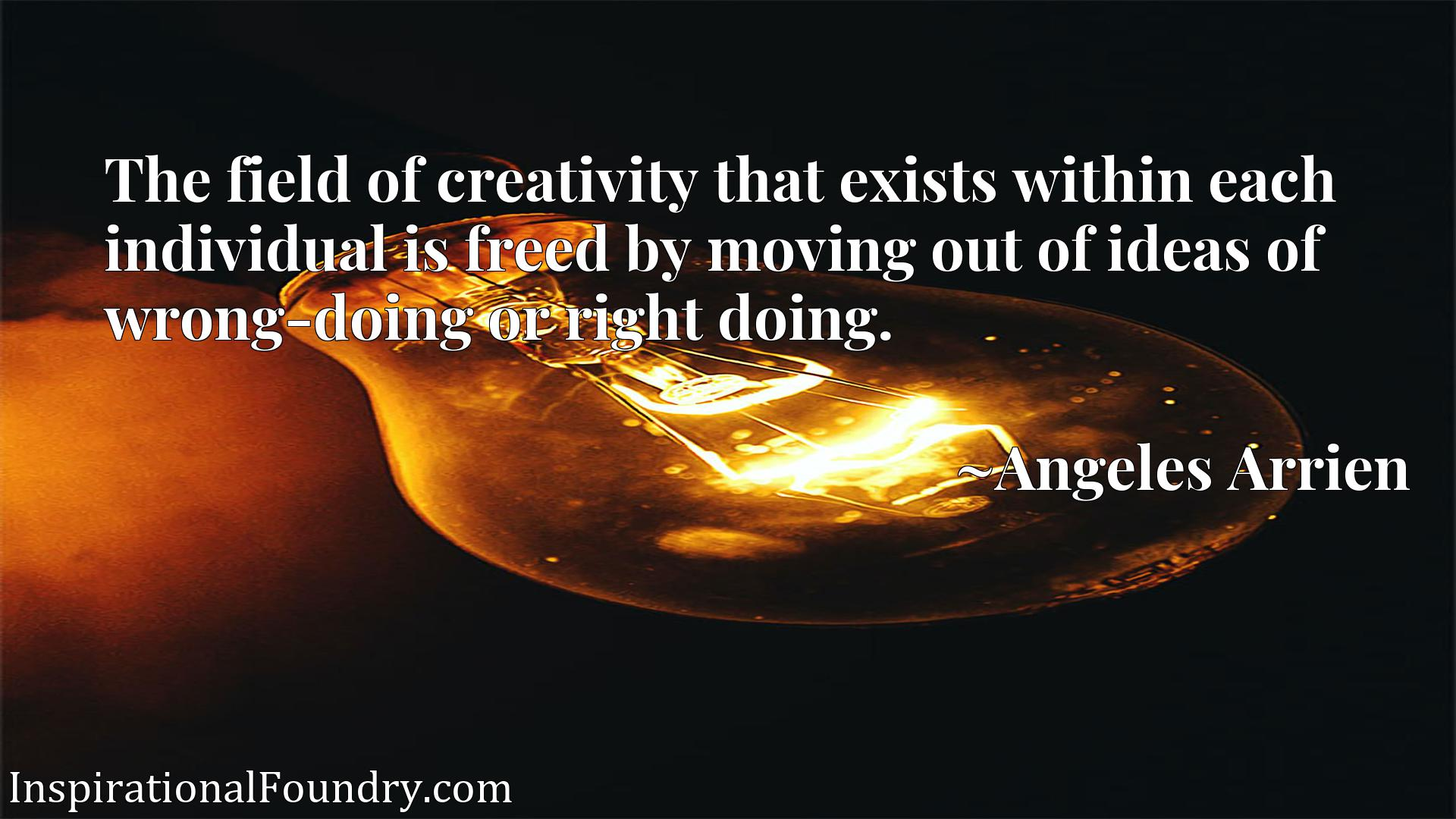 The field of creativity that exists within each individual is freed by moving out of ideas of wrong-doing or right doing.