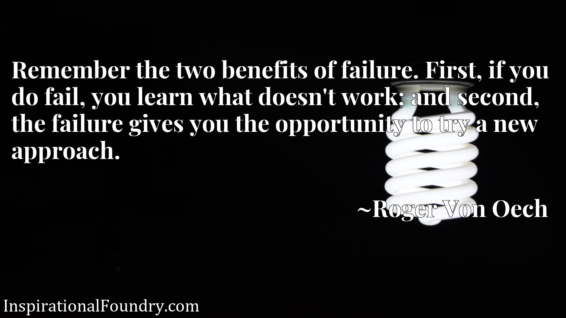 Remember the two benefits of failure. First, if you do fail, you learn what doesn't work; and second, the failure gives you the opportunity to try a new approach.