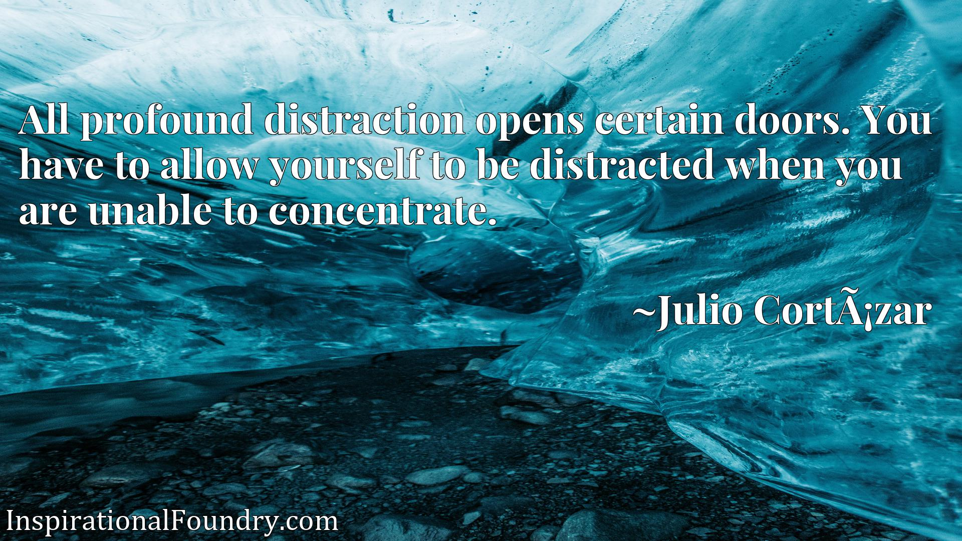 All profound distraction opens certain doors. You have to allow yourself to be distracted when you are unable to concentrate.