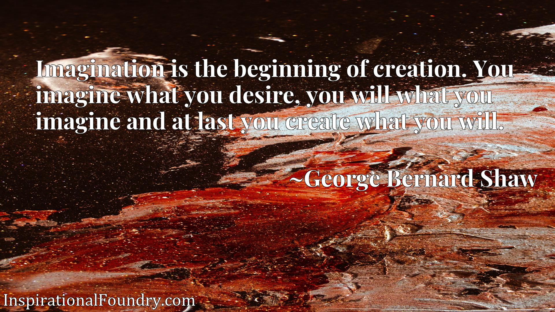 Imagination is the beginning of creation. You imagine what you desire, you will what you imagine and at last you create what you will.