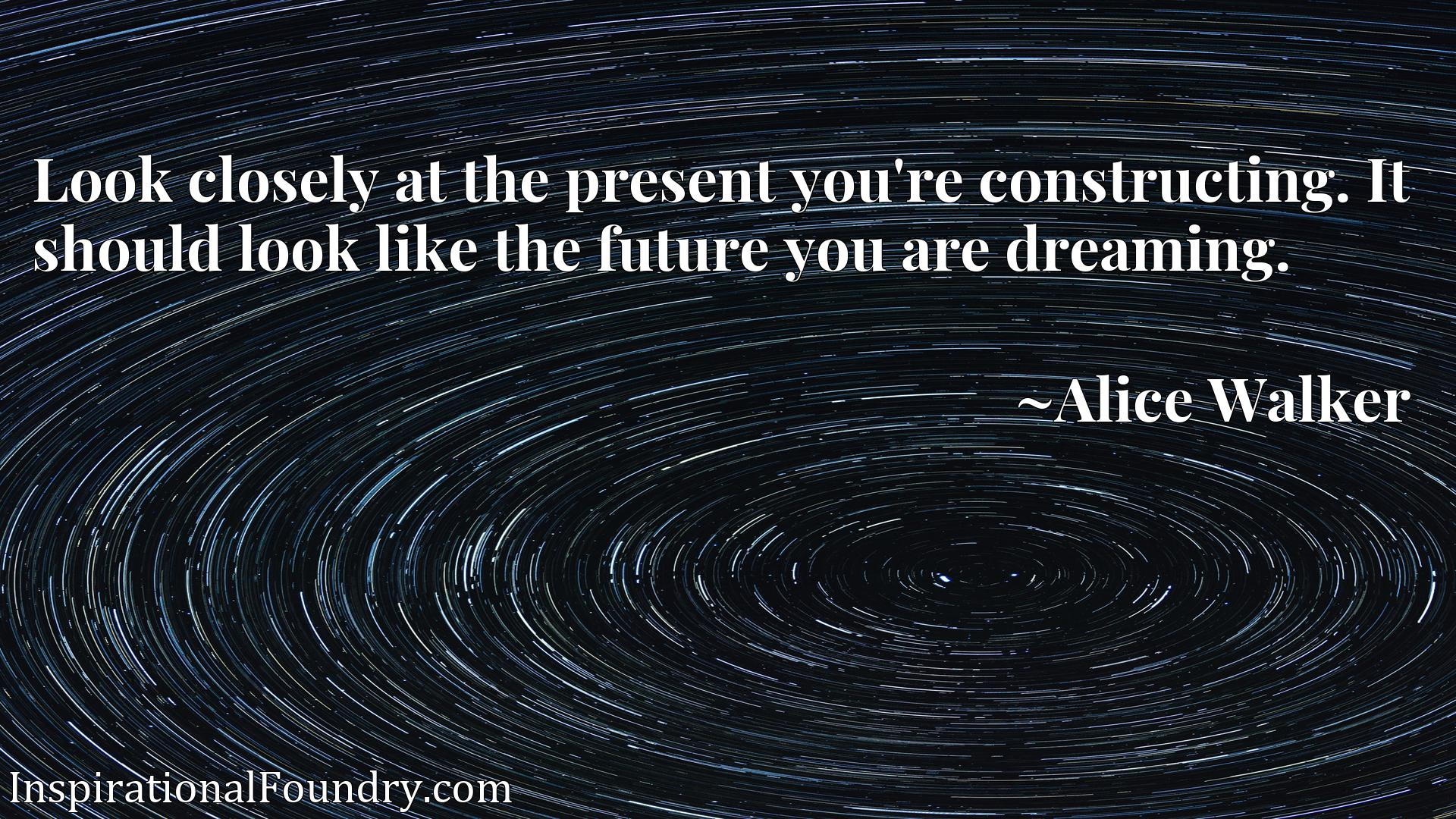 Look closely at the present you're constructing. It should look like the future you are dreaming.