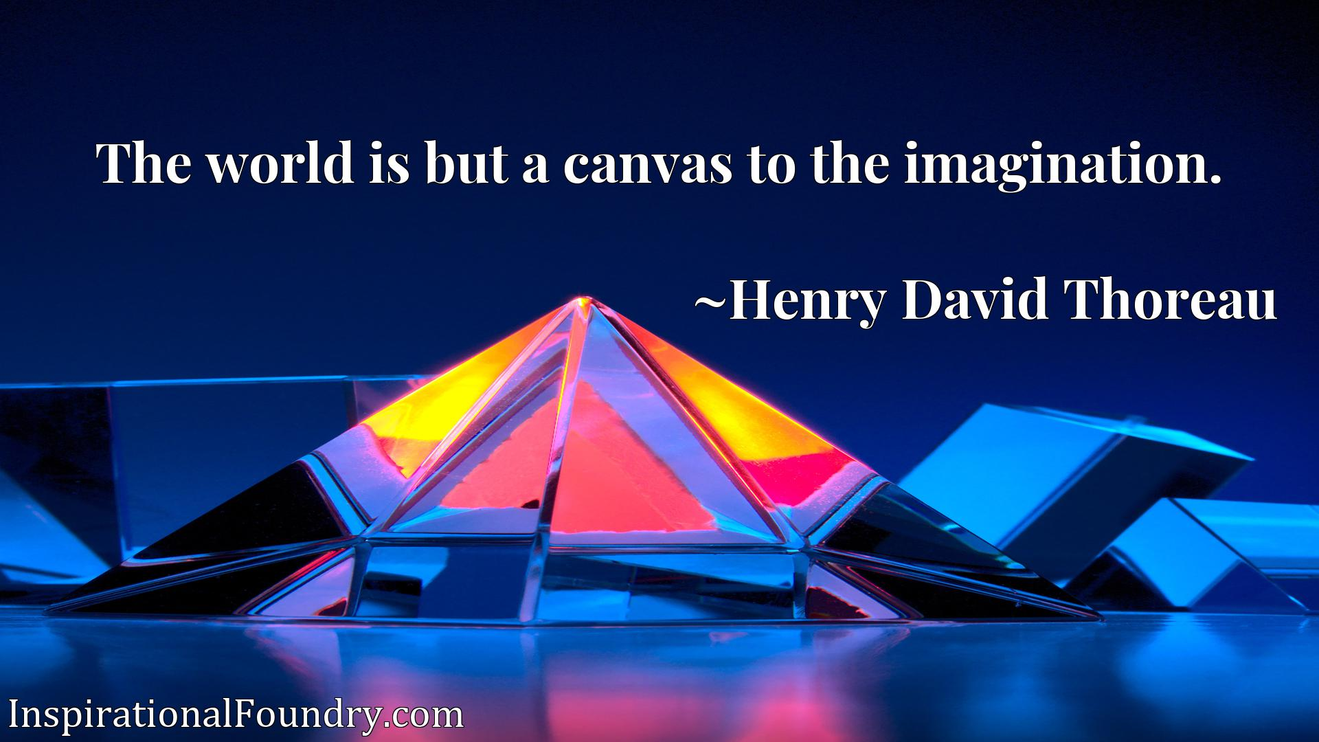 The world is but a canvas to the imagination.