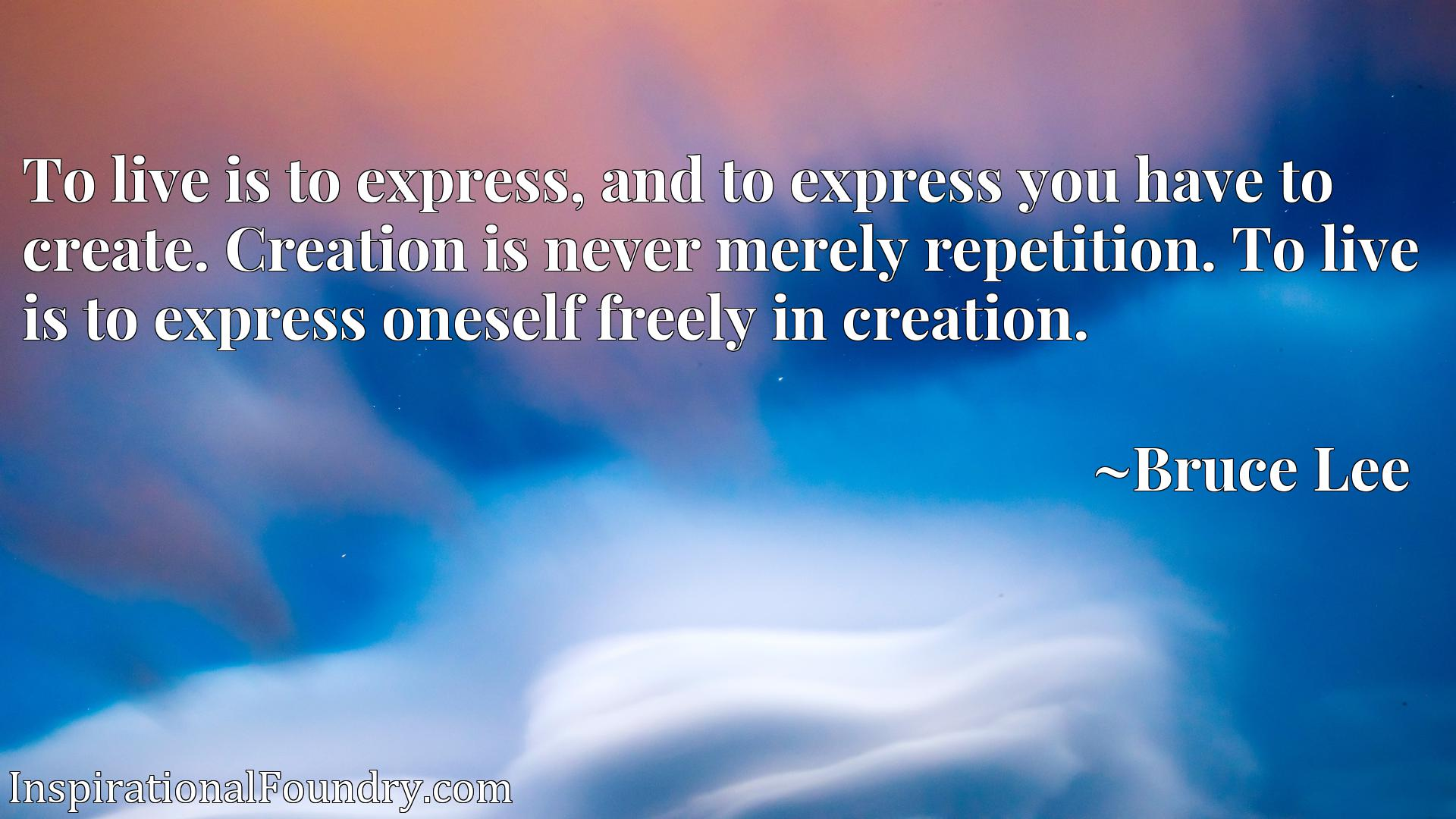 To live is to express, and to express you have to create. Creation is never merely repetition. To live is to express oneself freely in creation.