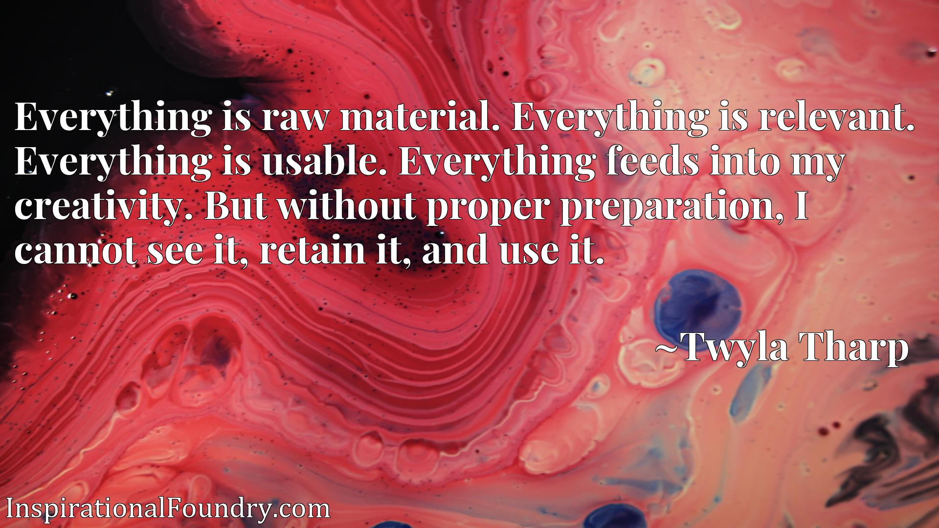 Everything is raw material. Everything is relevant. Everything is usable. Everything feeds into my creativity. But without proper preparation, I cannot see it, retain it, and use it.