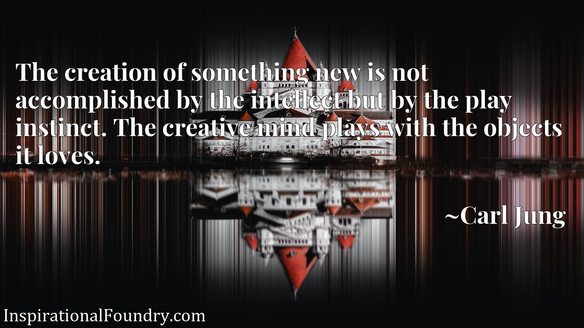 The creation of something new is not accomplished by the intellect but by the play instinct. The creative mind plays with the objects it loves.