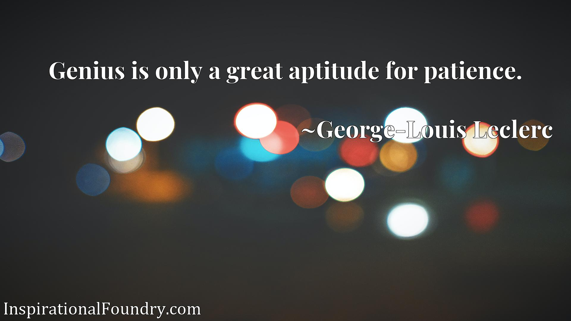 Genius is only a great aptitude for patience.