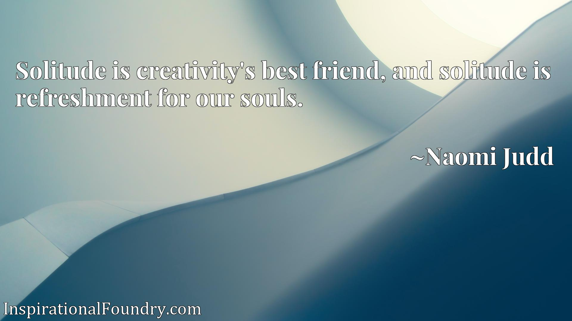 Solitude is creativity's best friend, and solitude is refreshment for our souls.
