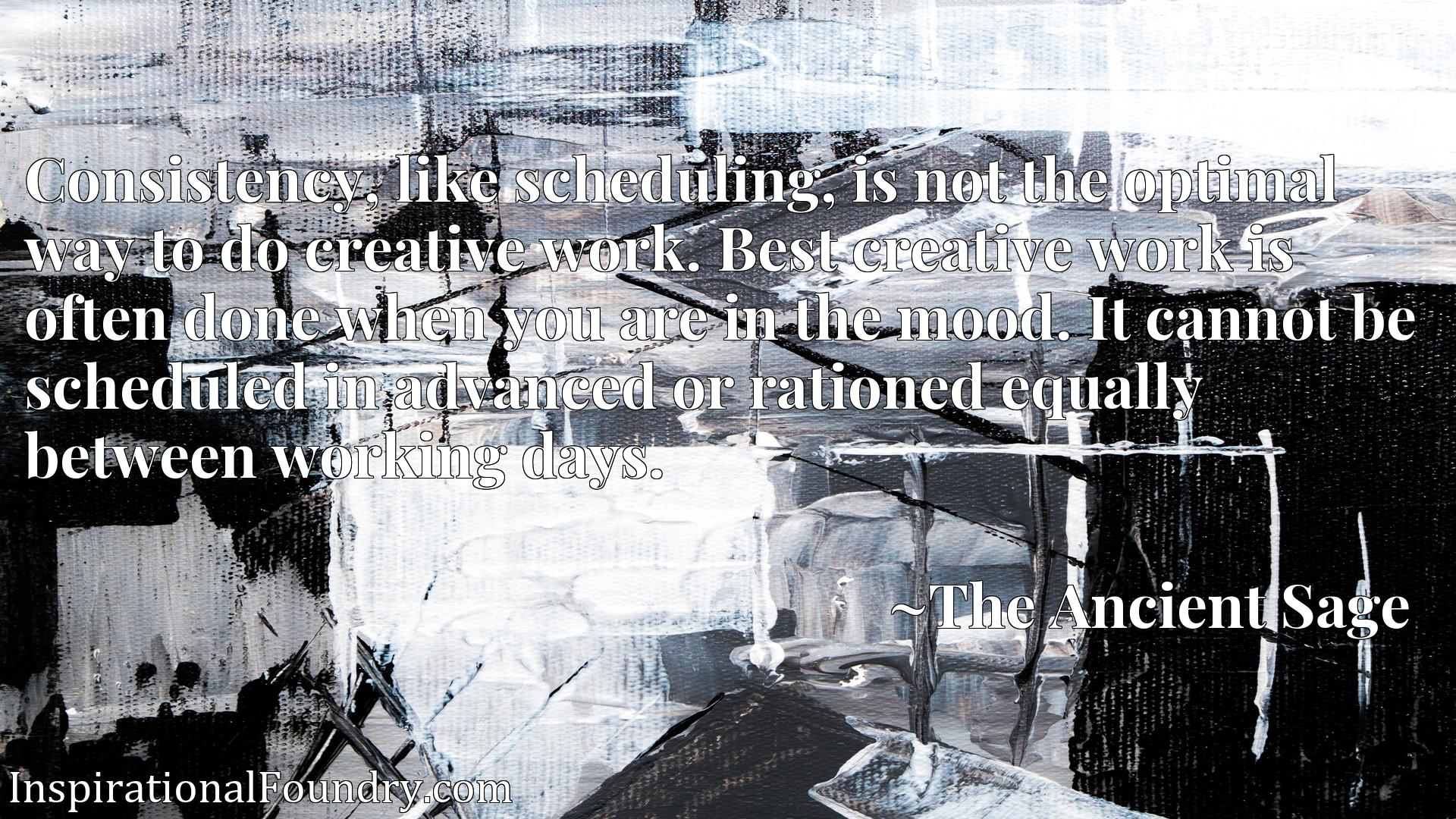 Consistency, like scheduling, is not the optimal way to do creative work. Best creative work is often done when you are in the mood. It cannot be scheduled in advanced or rationed equally between working days.
