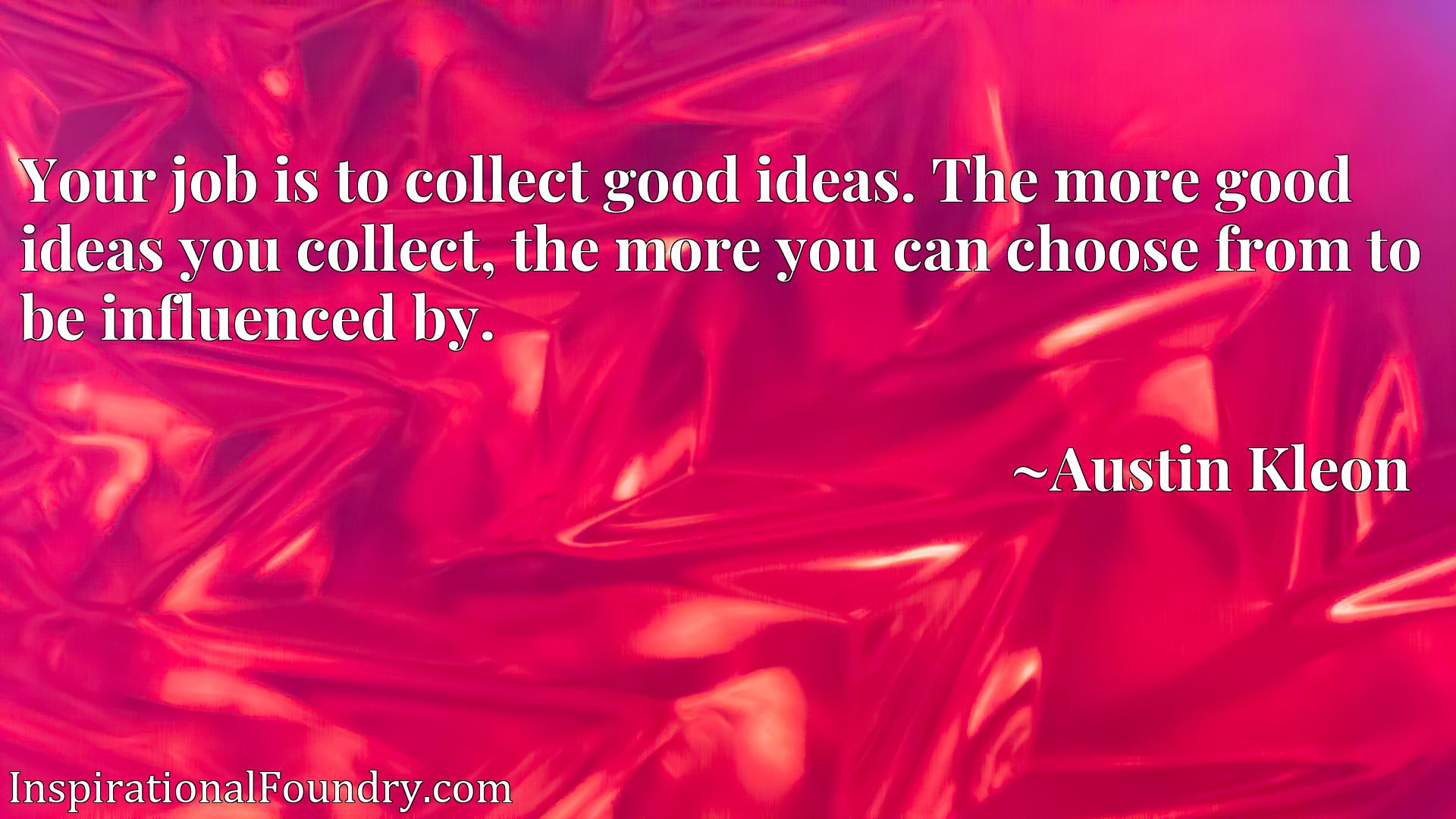 Your job is to collect good ideas. The more good ideas you collect, the more you can choose from to be influenced by.