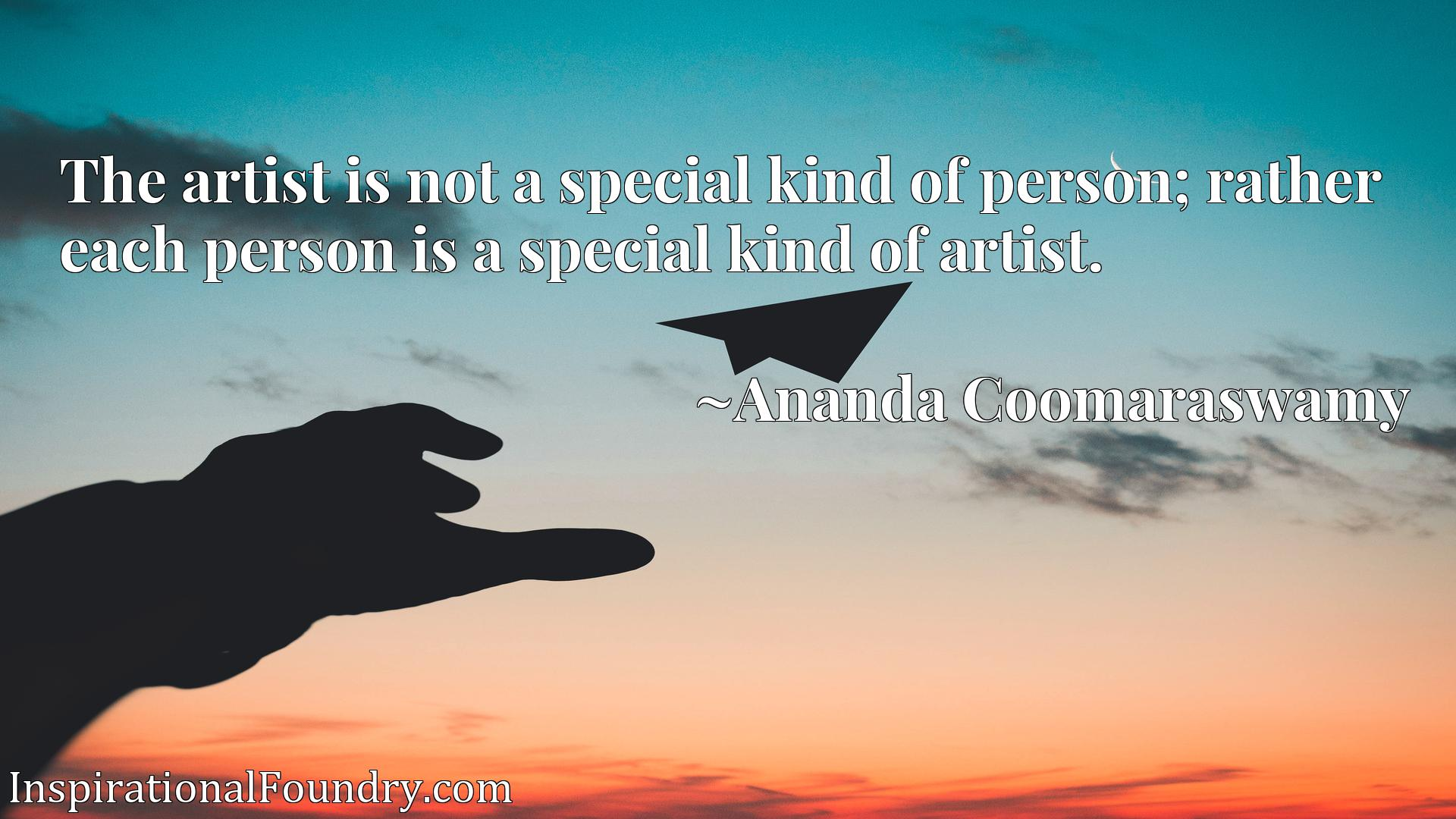 The artist is not a special kind of person; rather each person is a special kind of artist.