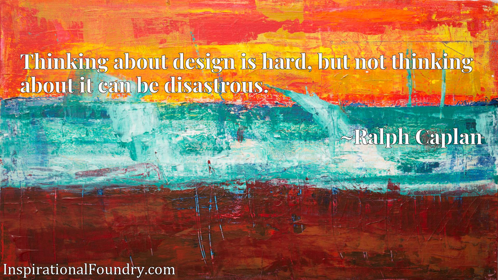 Thinking about design is hard, but not thinking about it can be disastrous.