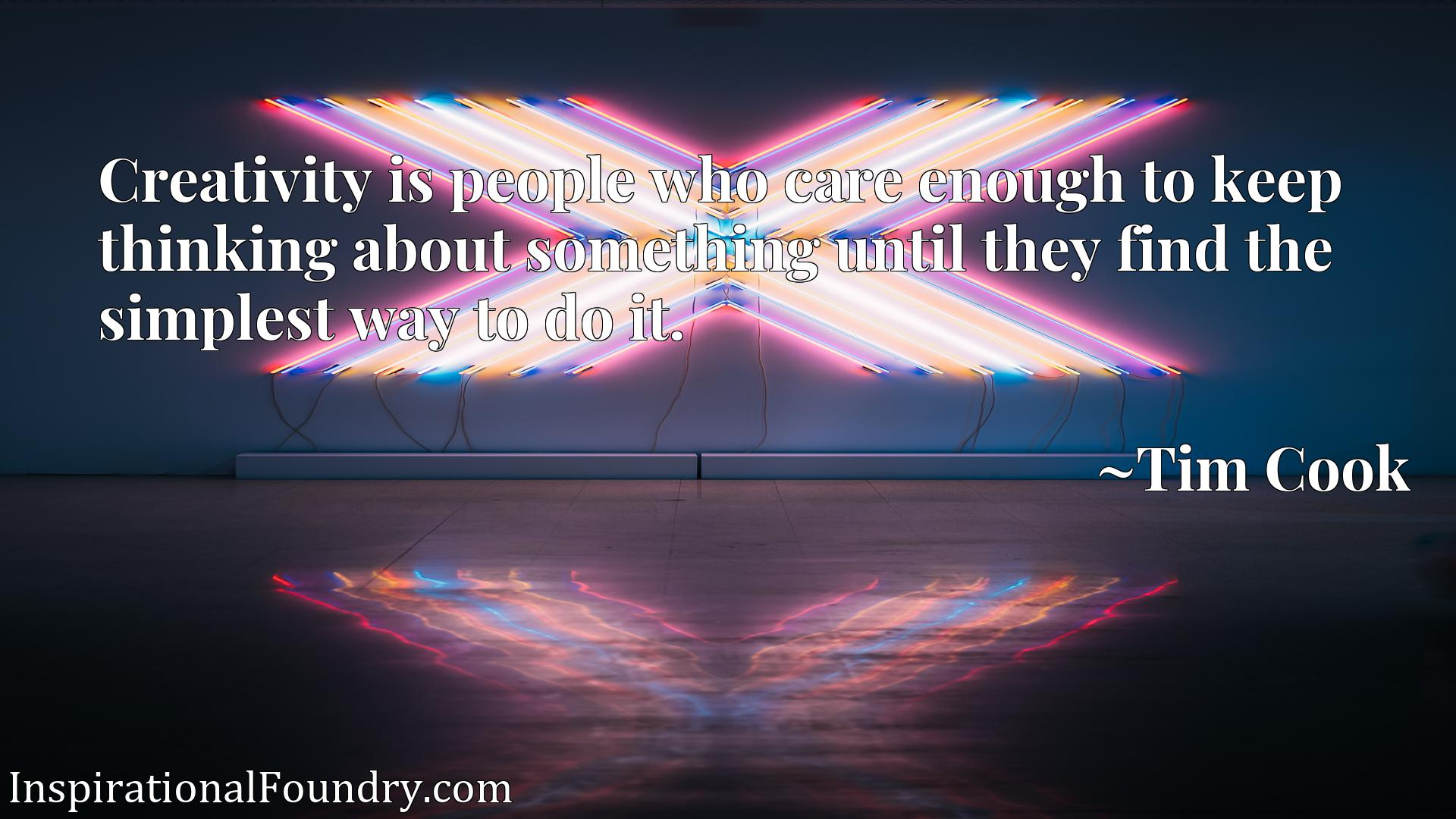 Creativity is people who care enough to keep thinking about something until they find the simplest way to do it.