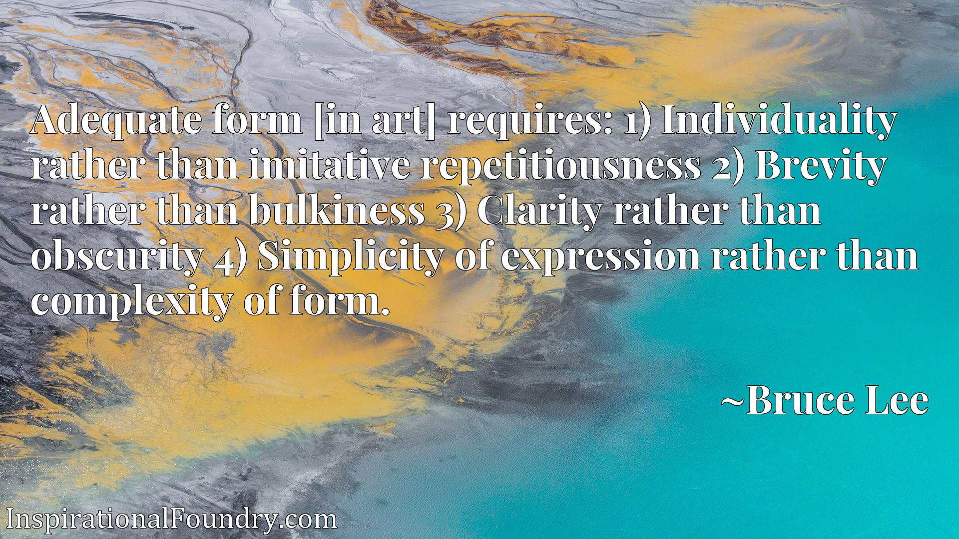 Adequate form [in art] requires: 1) Individuality rather than imitative repetitiousness 2) Brevity rather than bulkiness 3) Clarity rather than obscurity 4) Simplicity of expression rather than complexity of form.