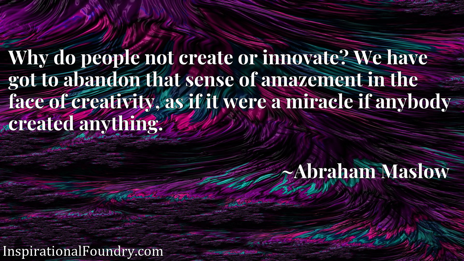 Why do people not create or innovate? We have got to abandon that sense of amazement in the face of creativity, as if it were a miracle if anybody created anything.