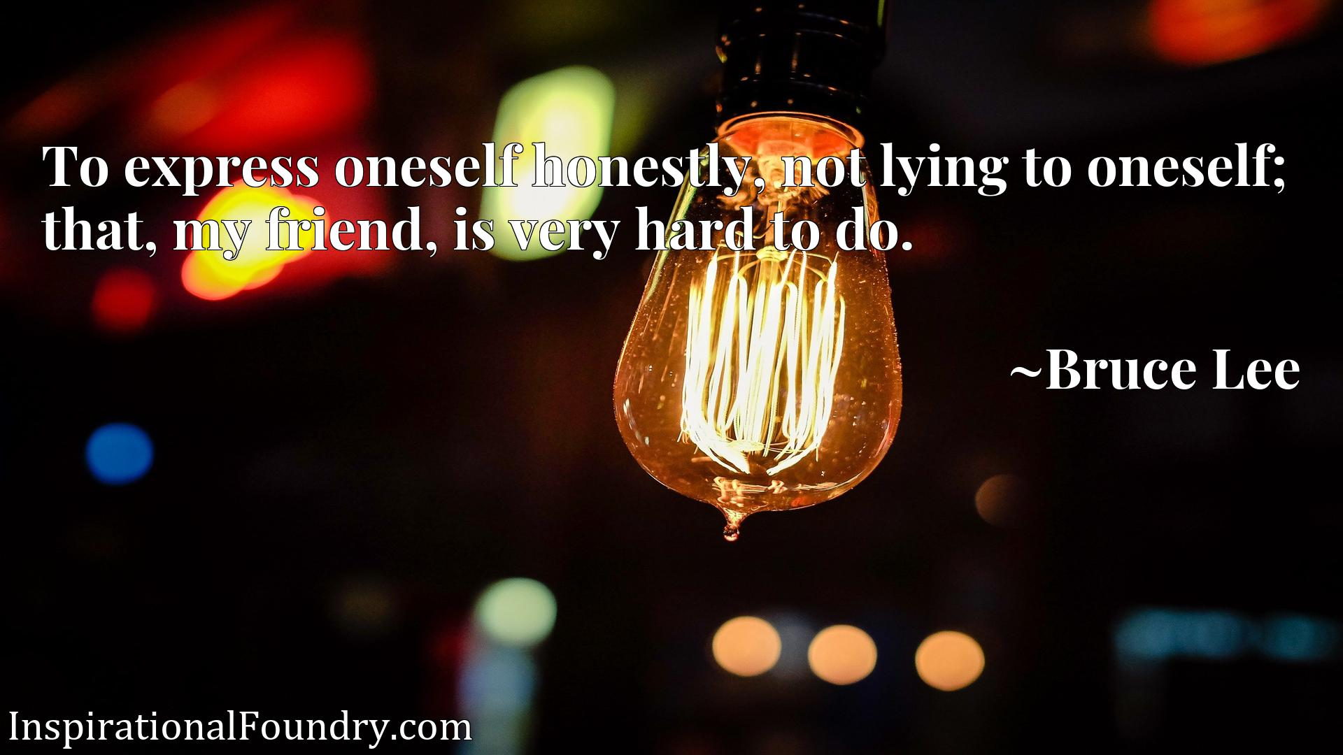 To express oneself honestly, not lying to oneself; that, my friend, is very hard to do.