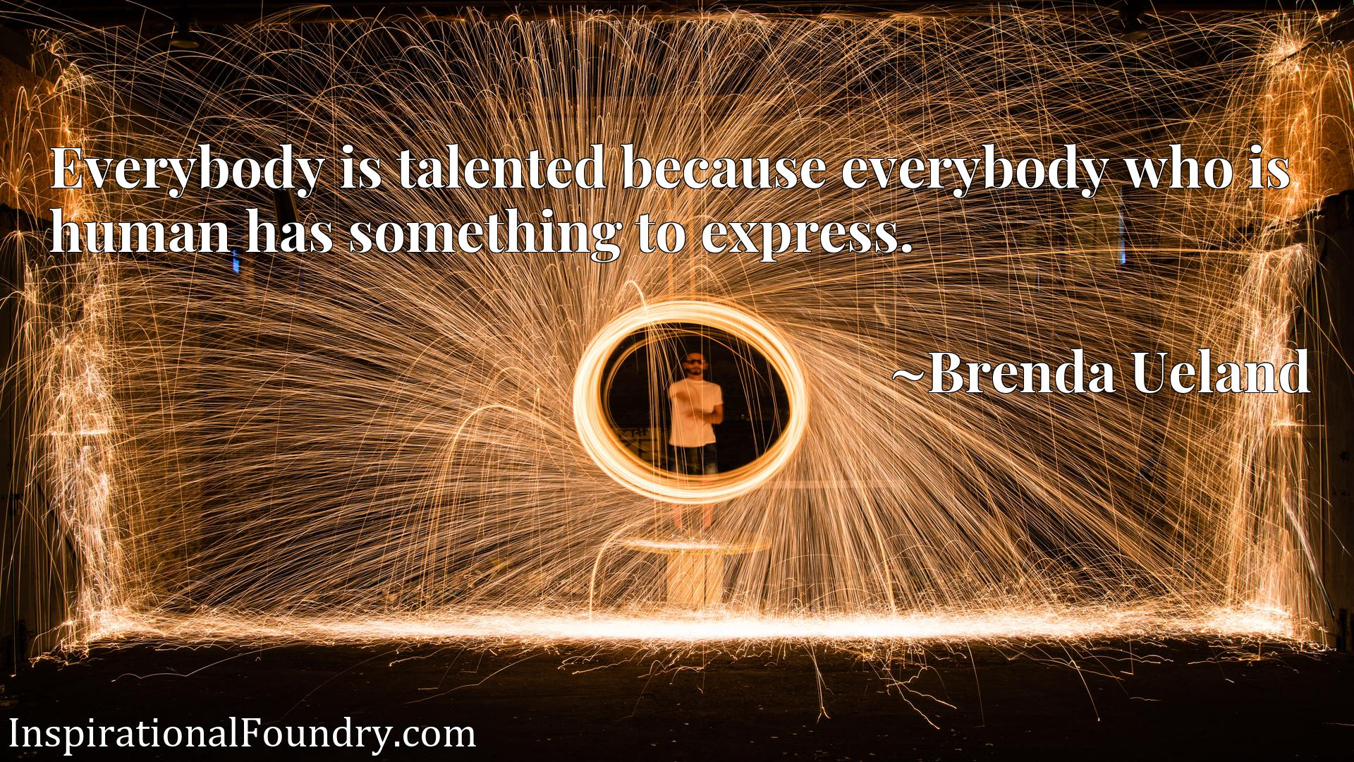 Everybody is talented because everybody who is human has something to express.