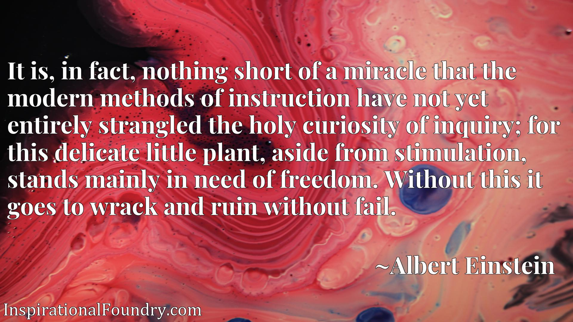 It is, in fact, nothing short of a miracle that the modern methods of instruction have not yet entirely strangled the holy curiosity of inquiry; for this delicate little plant, aside from stimulation, stands mainly in need of freedom. Without this it goes to wrack and ruin without fail.