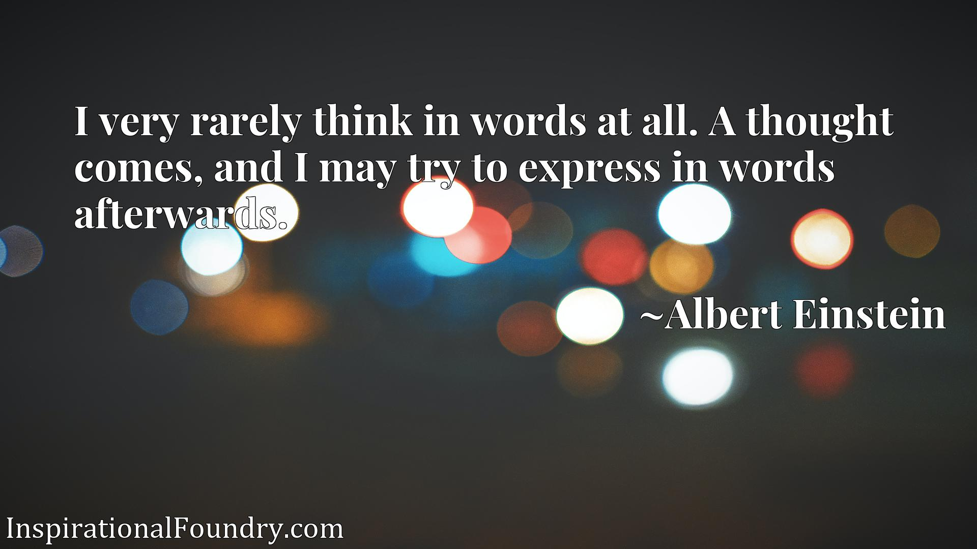 I very rarely think in words at all. A thought comes, and I may try to express in words afterwards.