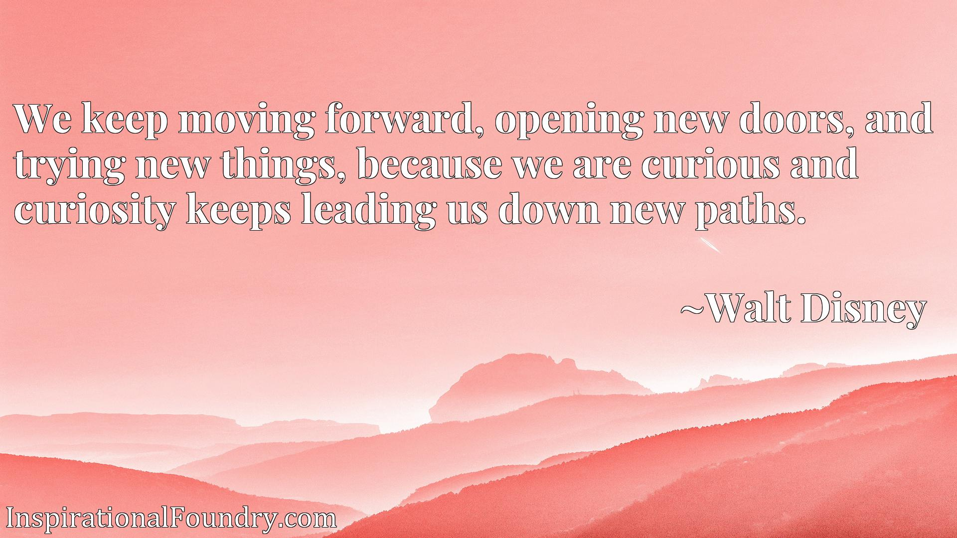 We keep moving forward, opening new doors, and trying new things, because we are curious and curiosity keeps leading us down new paths.
