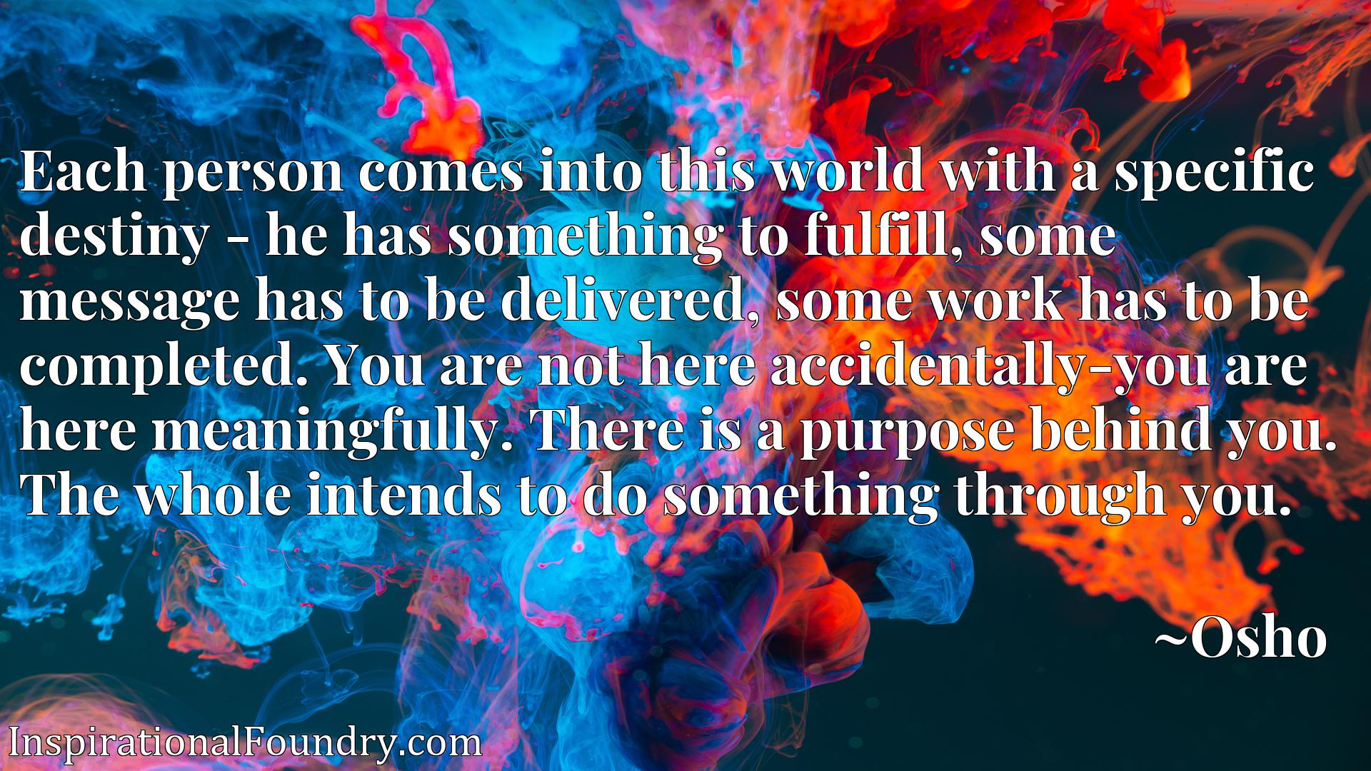 Each person comes into this world with a specific destiny - he has something to fulfill, some message has to be delivered, some work has to be completed. You are not here accidentally-you are here meaningfully. There is a purpose behind you. The whole intends to do something through you.