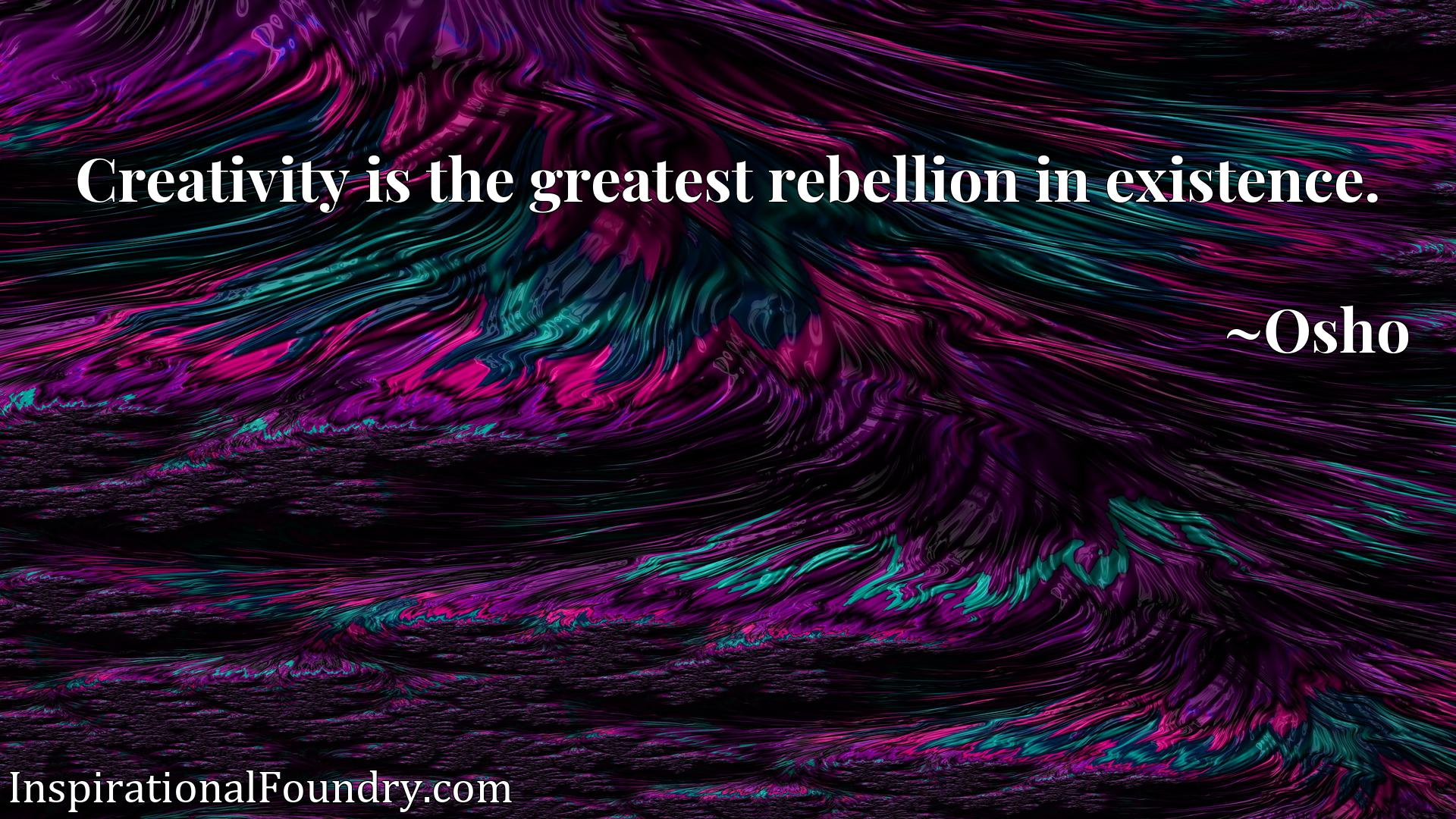 Creativity is the greatest rebellion in existence.