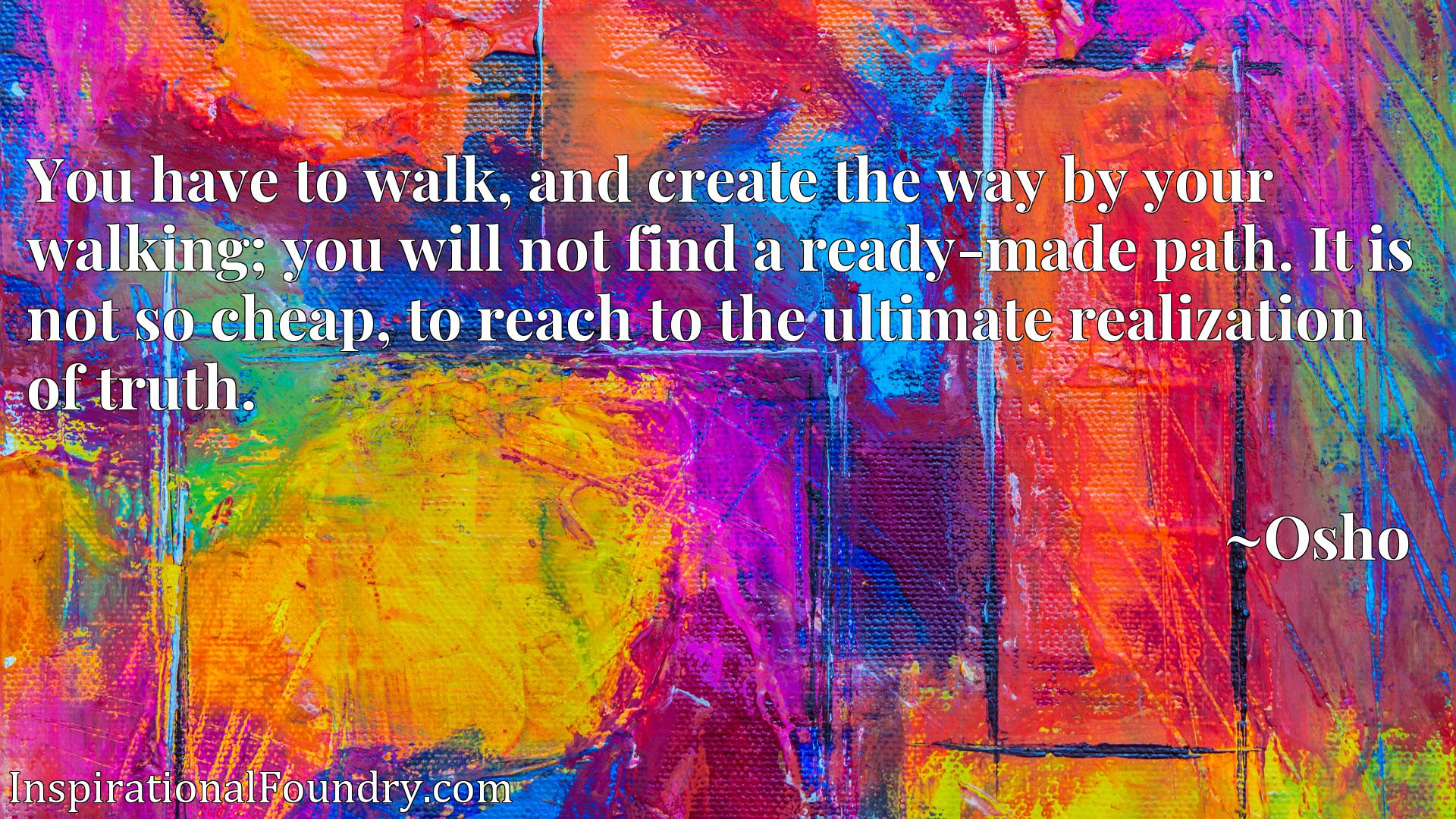 You have to walk, and create the way by your walking; you will not find a ready-made path. It is not so cheap, to reach to the ultimate realization of truth.