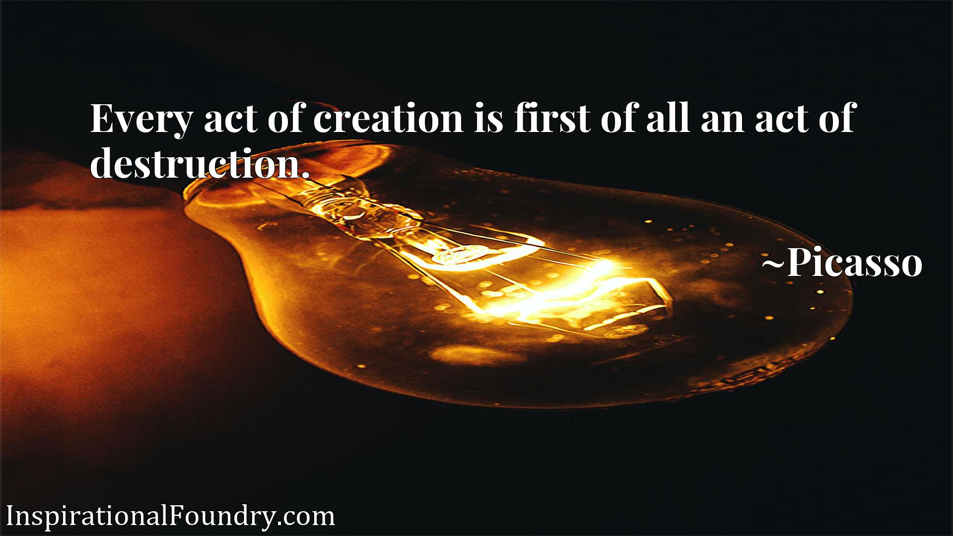 Every act of creation is first of all an act of destruction.