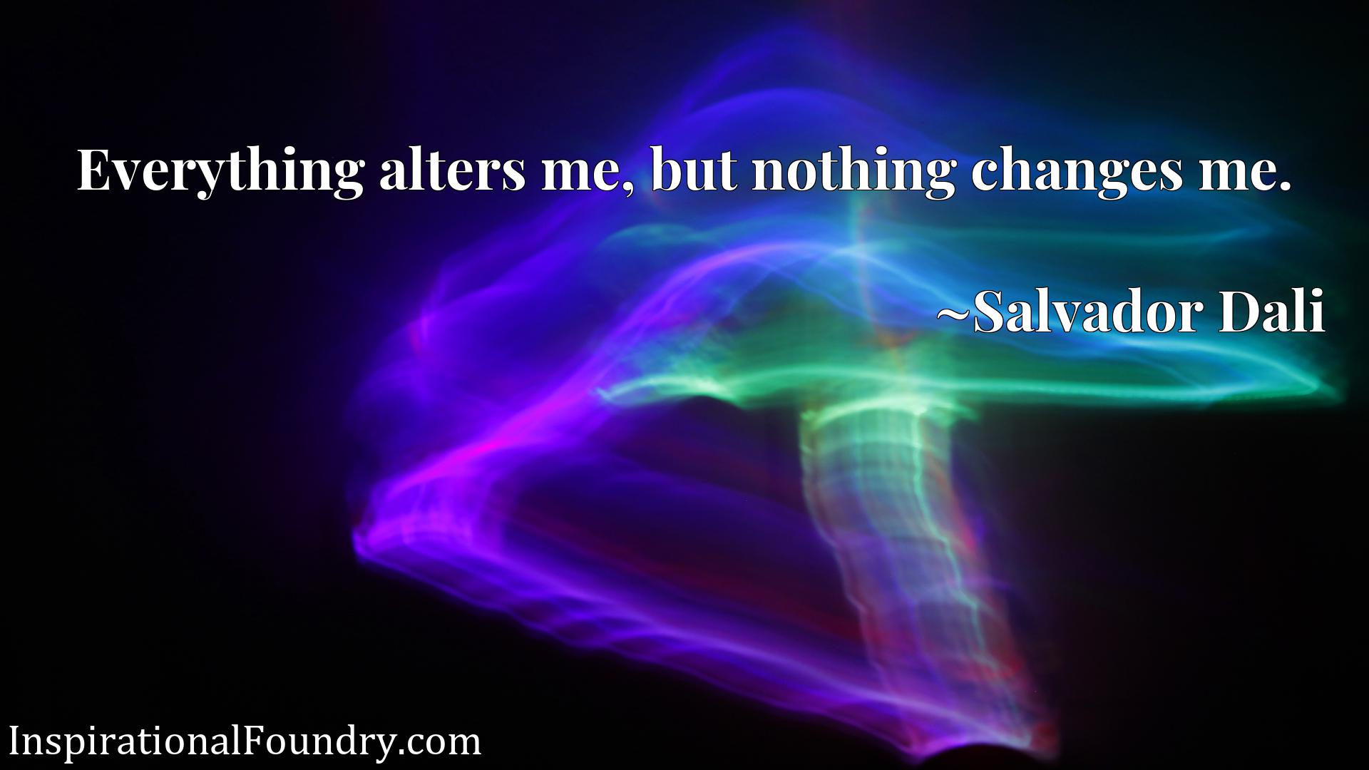 Quote Picture :Everything alters me, but nothing changes me.