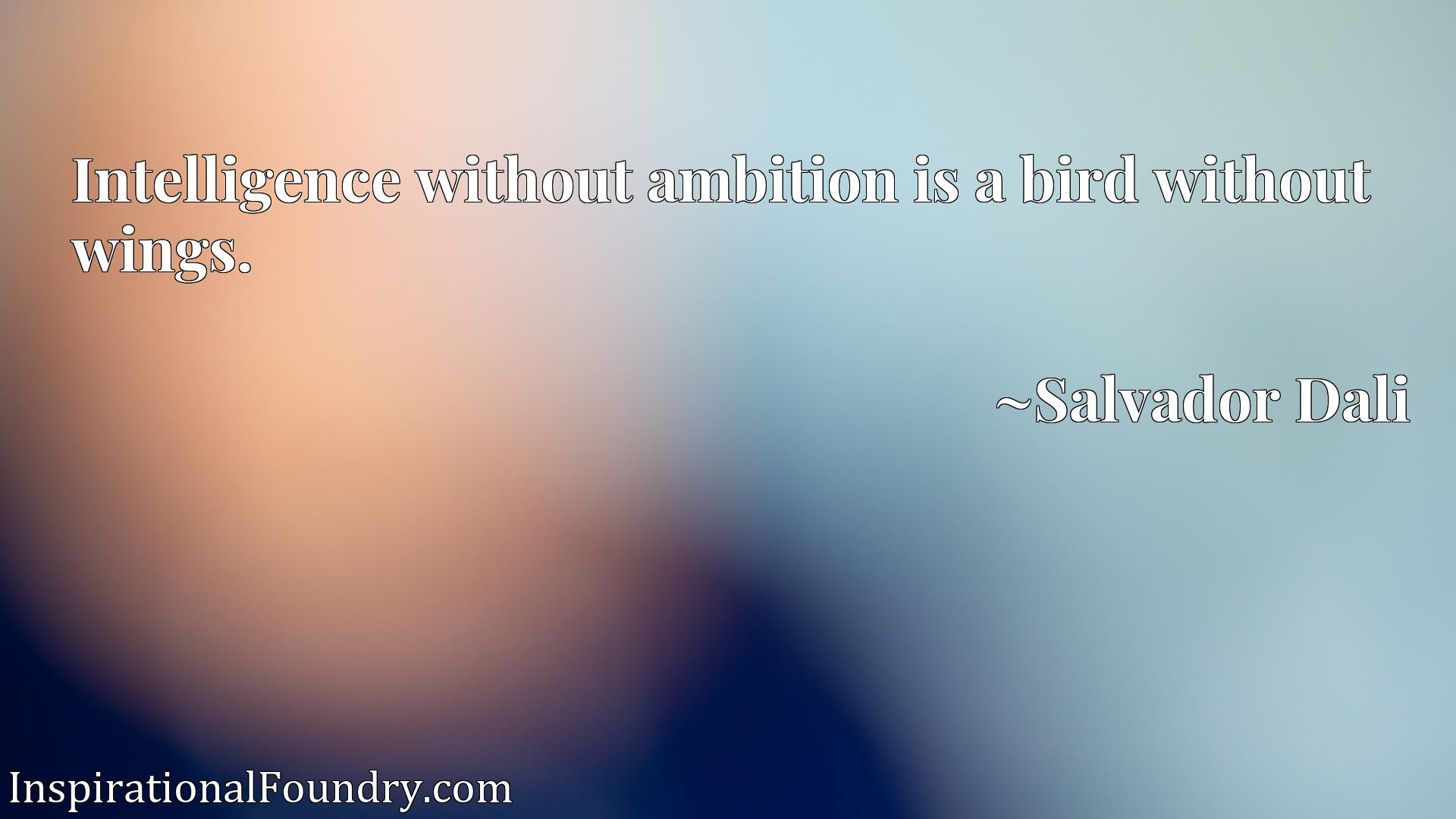 Quote Picture :Intelligence without ambition is a bird without wings.