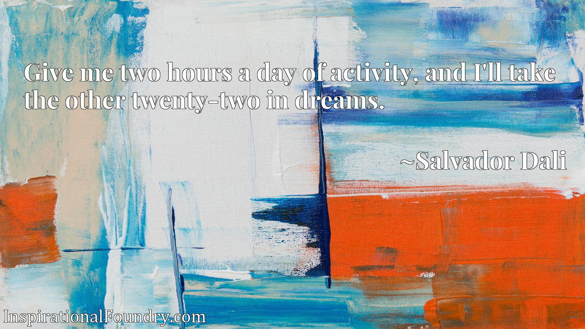 Quote Picture :Give me two hours a day of activity, and I'll take the other twenty-two in dreams.