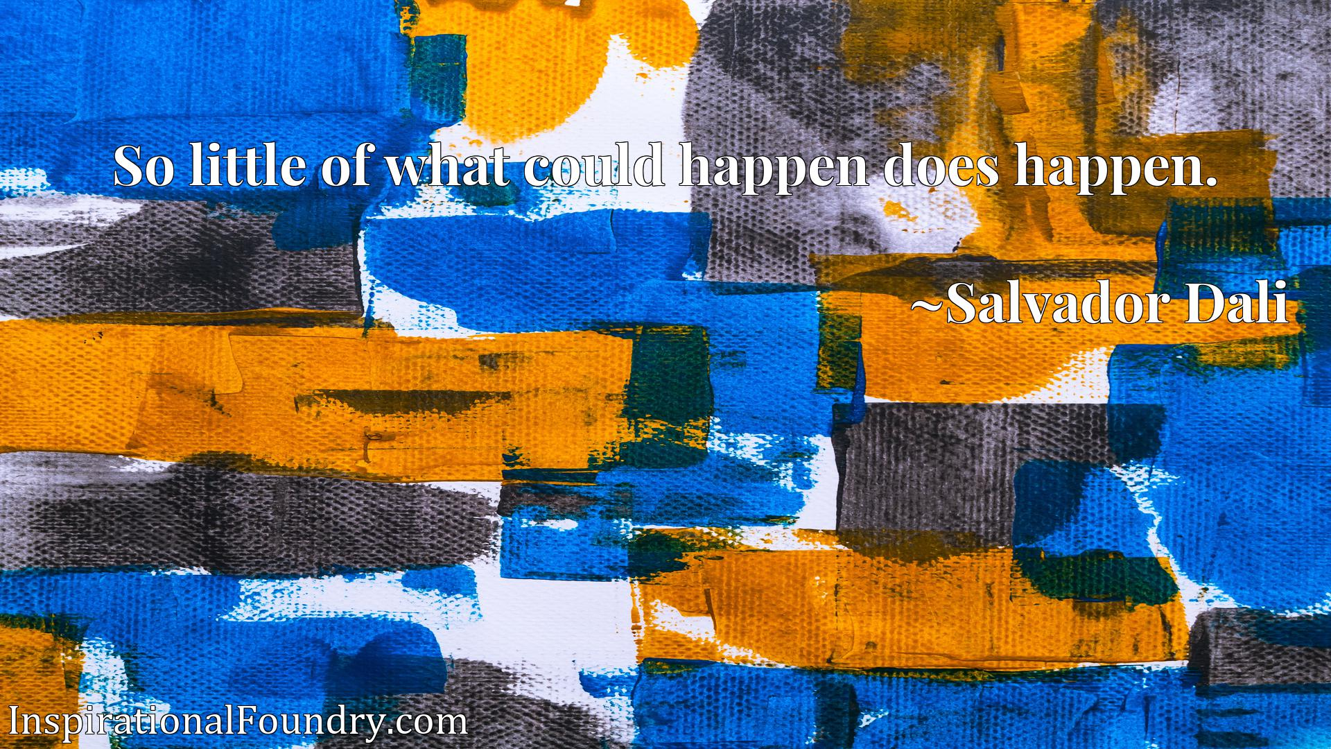 Quote Picture :So little of what could happen does happen.
