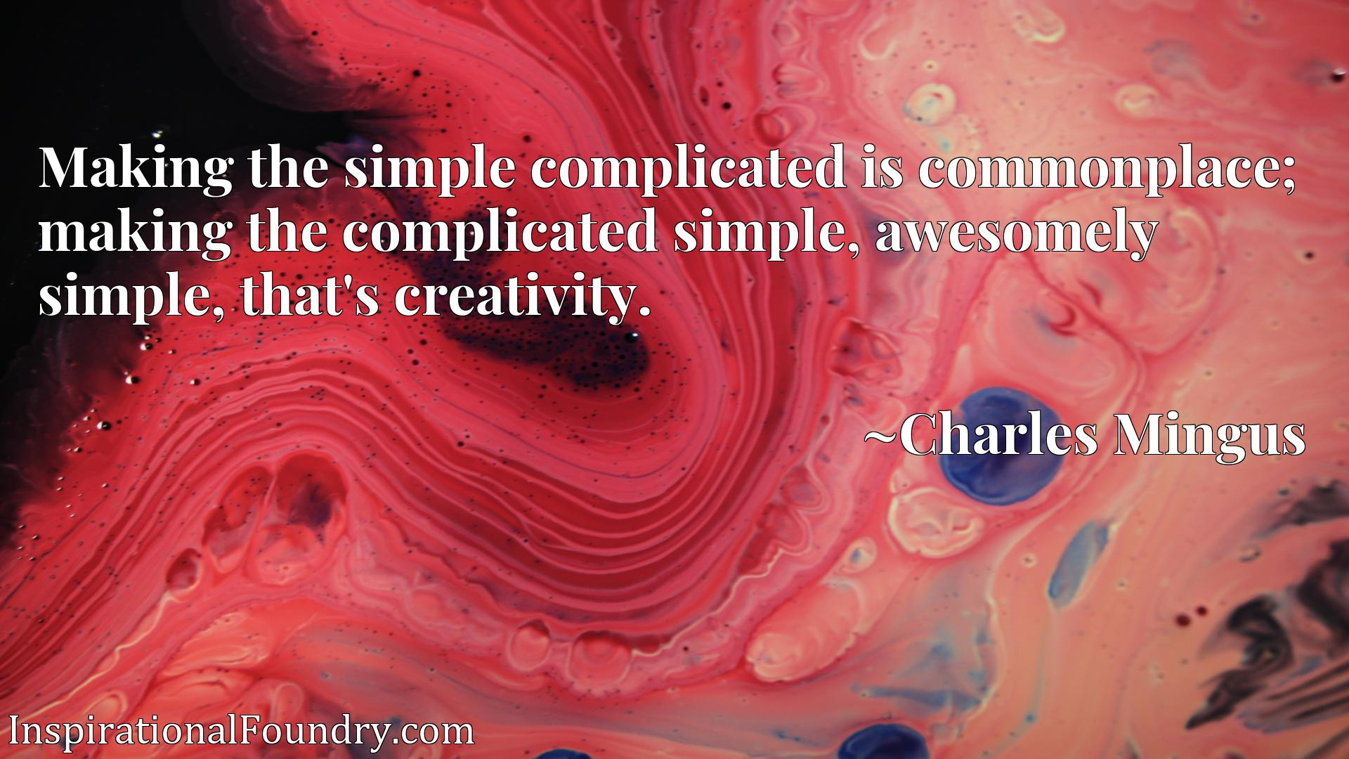 Quote Picture :Making the simple complicated is commonplace; making the complicated simple, awesomely simple, that's creativity.