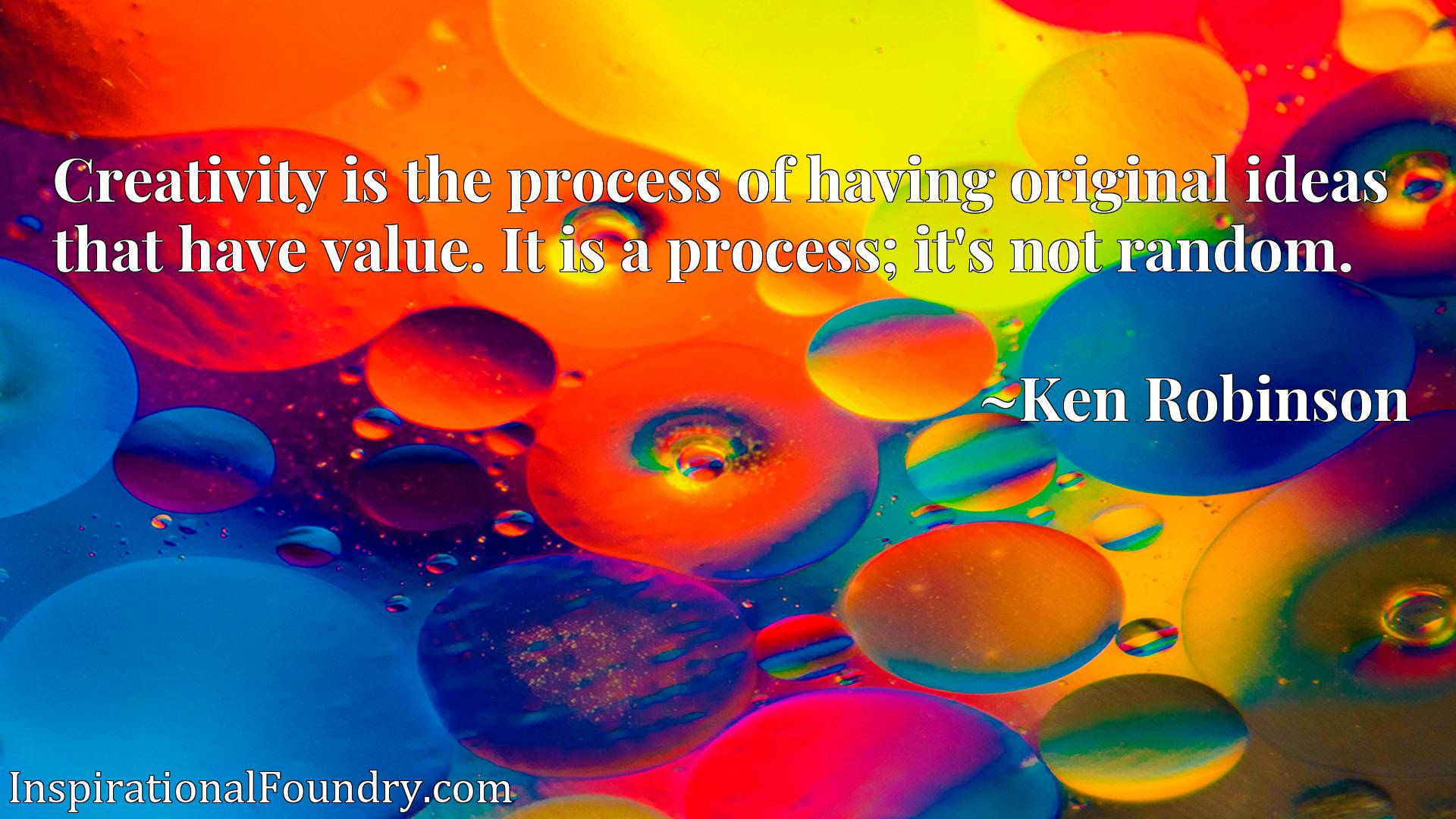 Creativity is the process of having original ideas that have value. It is a process; it's not random.
