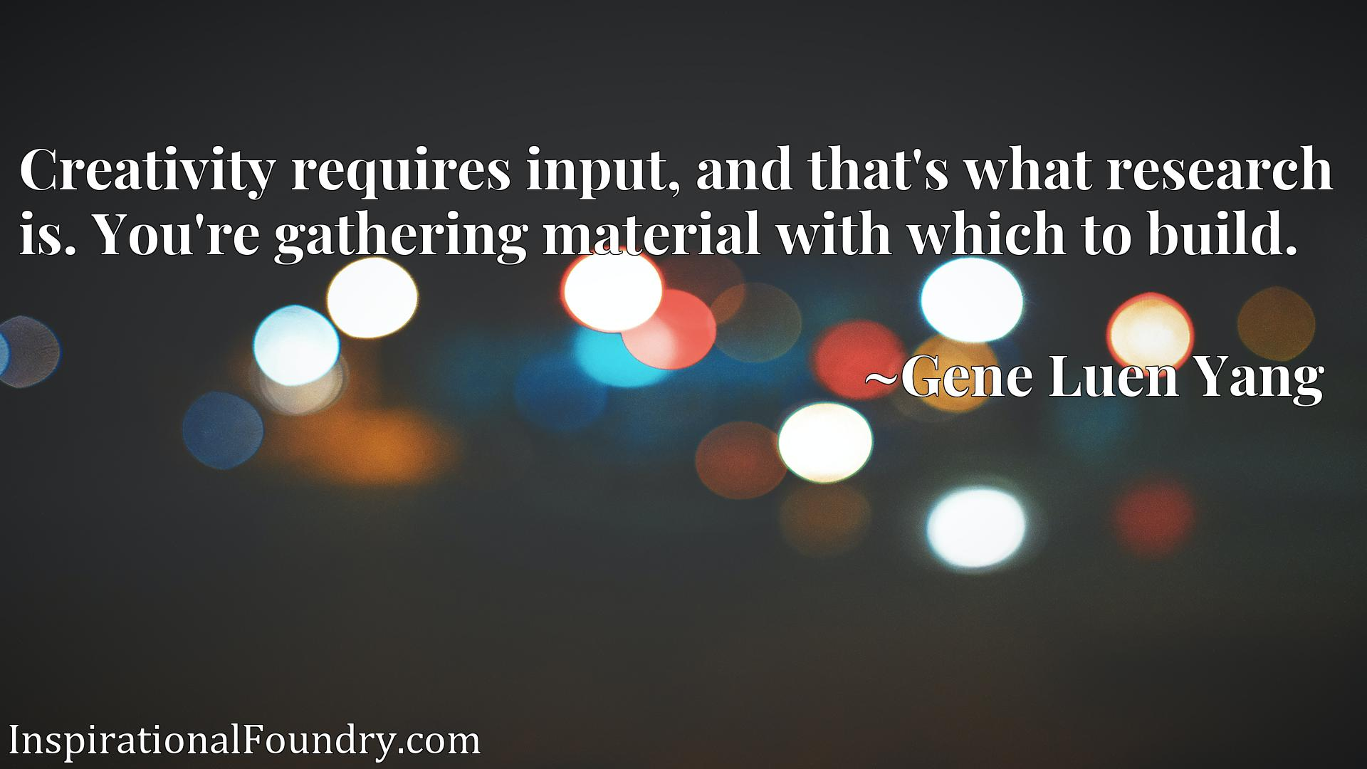 Quote Picture :Creativity requires input, and that's what research is. You're gathering material with which to build.