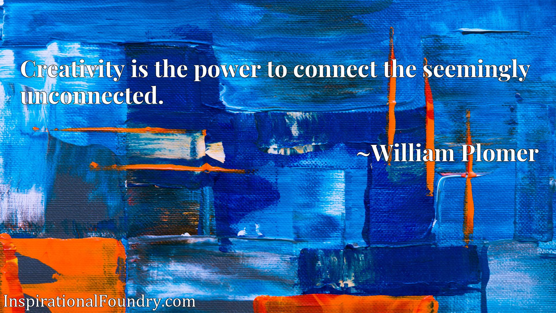 Quote Picture :Creativity is the power to connect the seemingly unconnected.