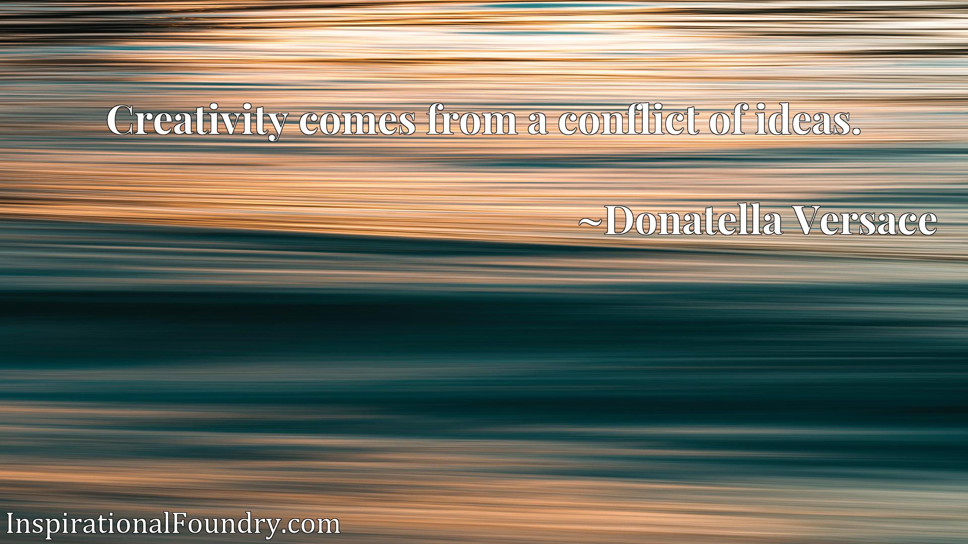 Quote Picture :Creativity comes from a conflict of ideas.