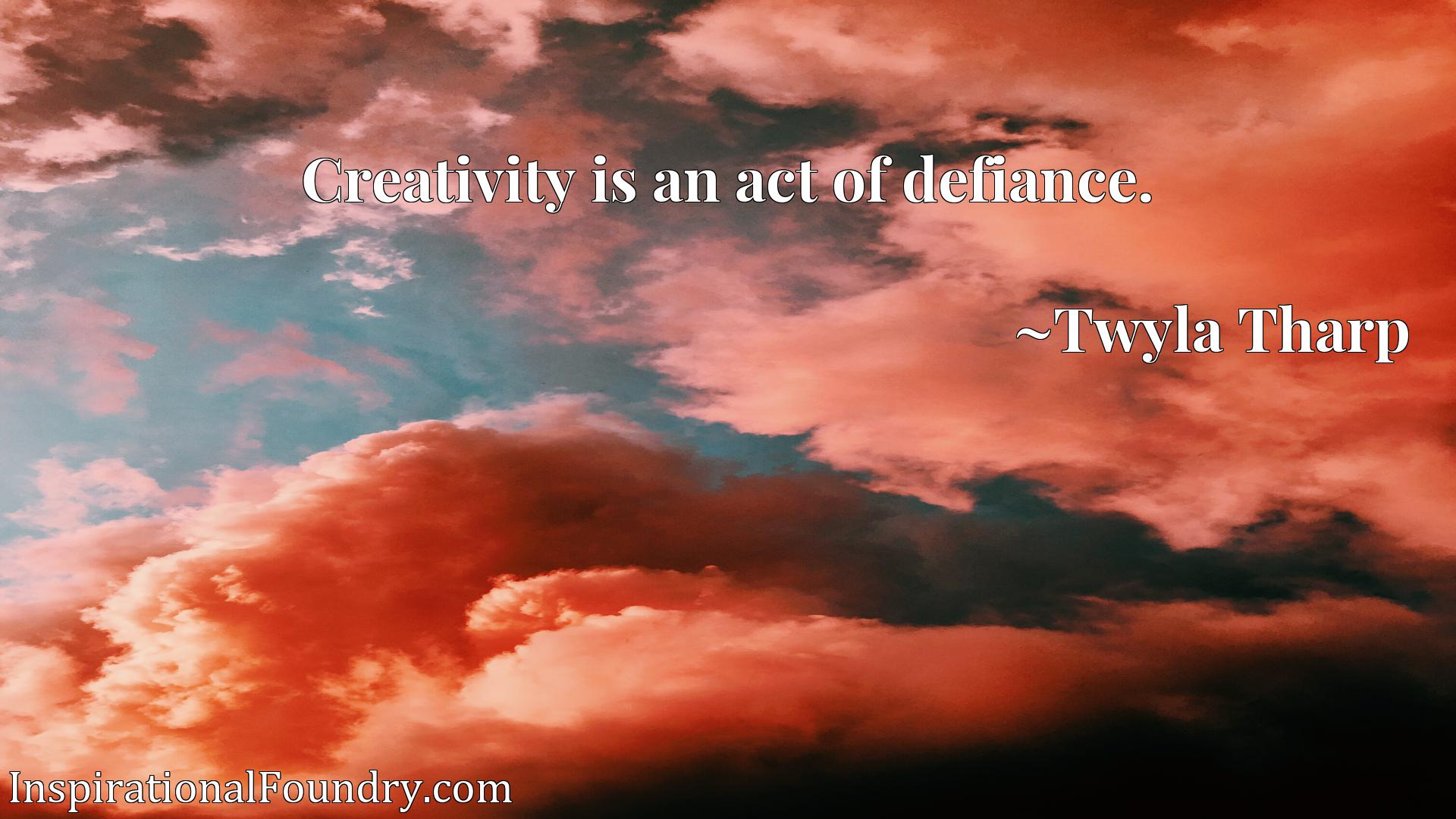 Quote Picture :Creativity is an act of defiance.