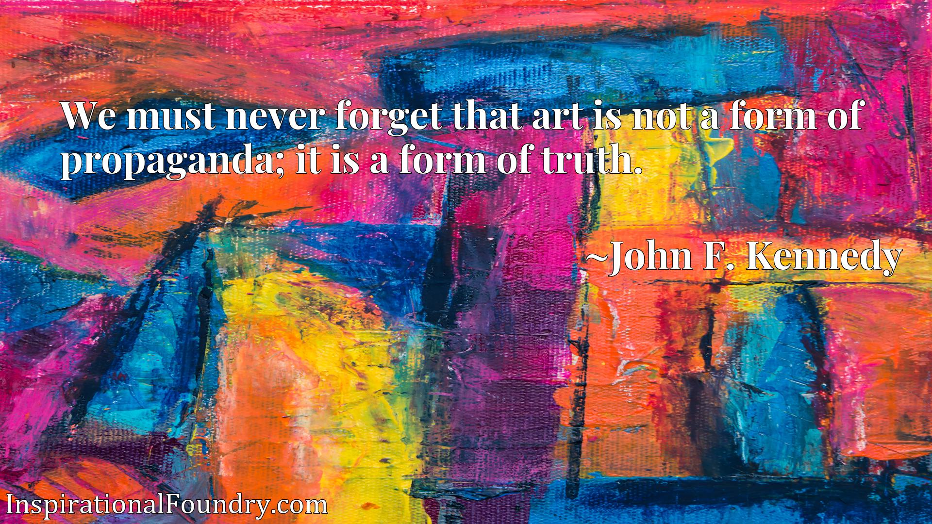 We must never forget that art is not a form of propaganda; it is a form of truth.