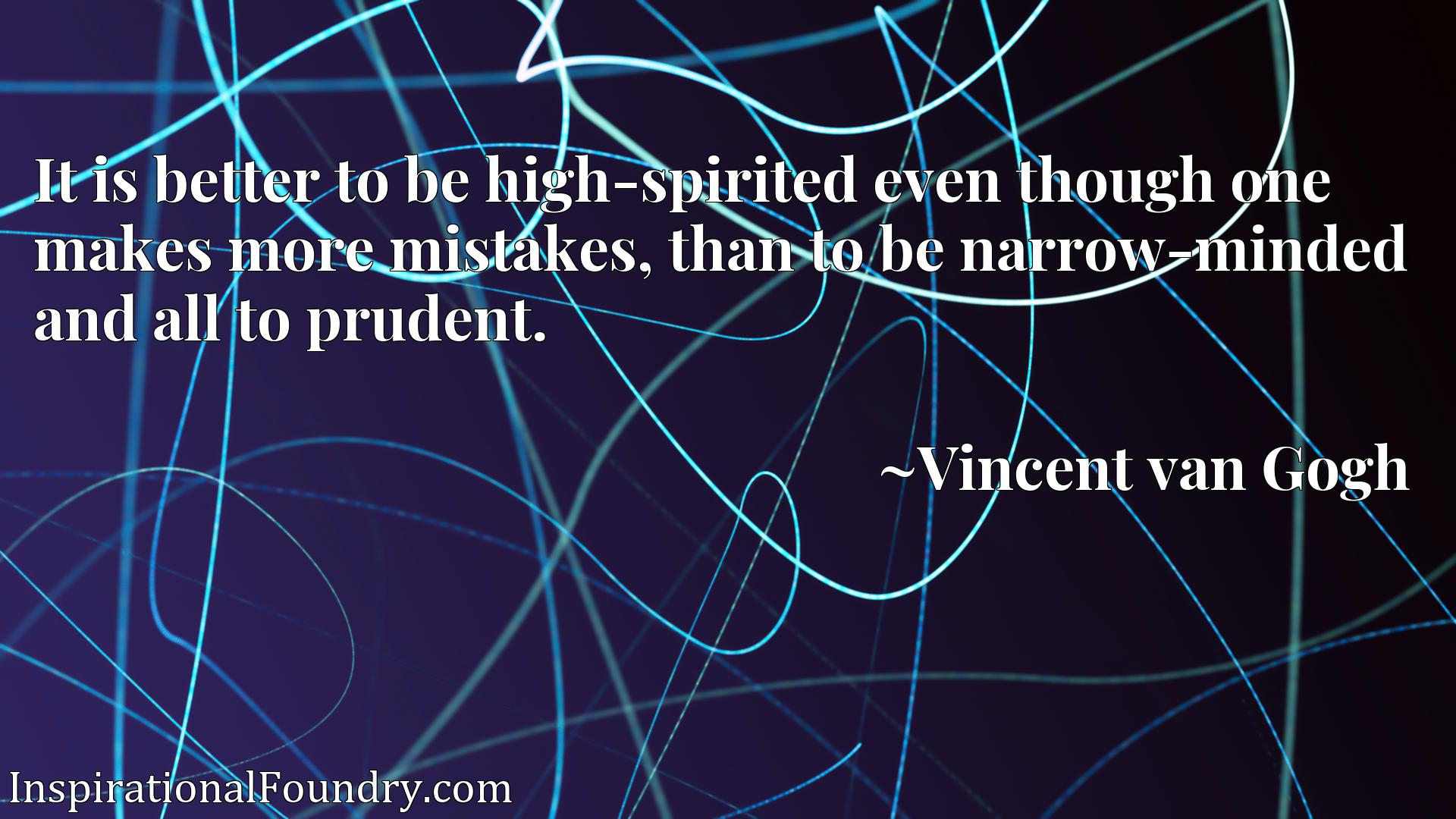 It is better to be high-spirited even though one makes more mistakes, than to be narrow-minded and all to prudent.